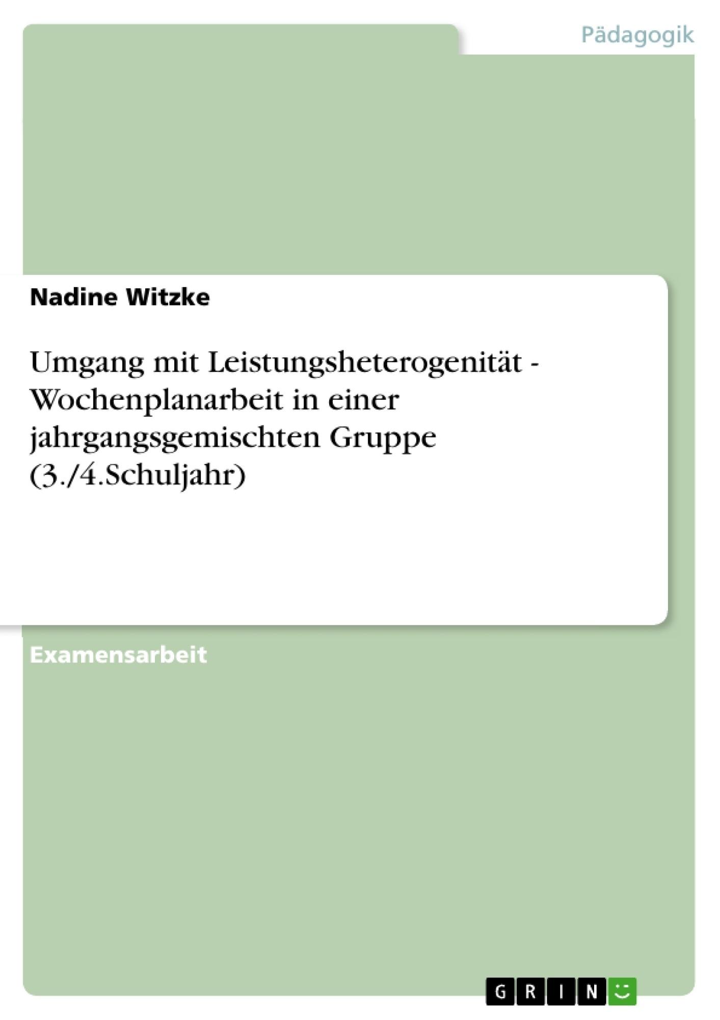 Titel: Umgang mit Leistungsheterogenität - Wochenplanarbeit in einer jahrgangsgemischten Gruppe (3./4.Schuljahr)