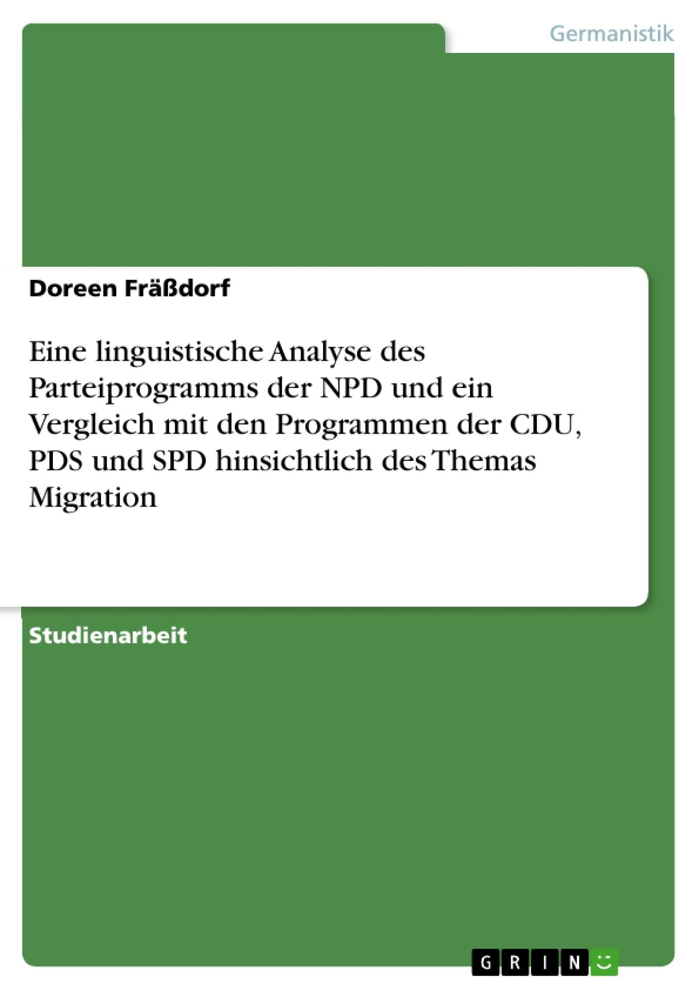 Titel: Eine linguistische Analyse des Parteiprogramms der NPD und ein Vergleich mit den Programmen der CDU, PDS und SPD hinsichtlich des Themas Migration