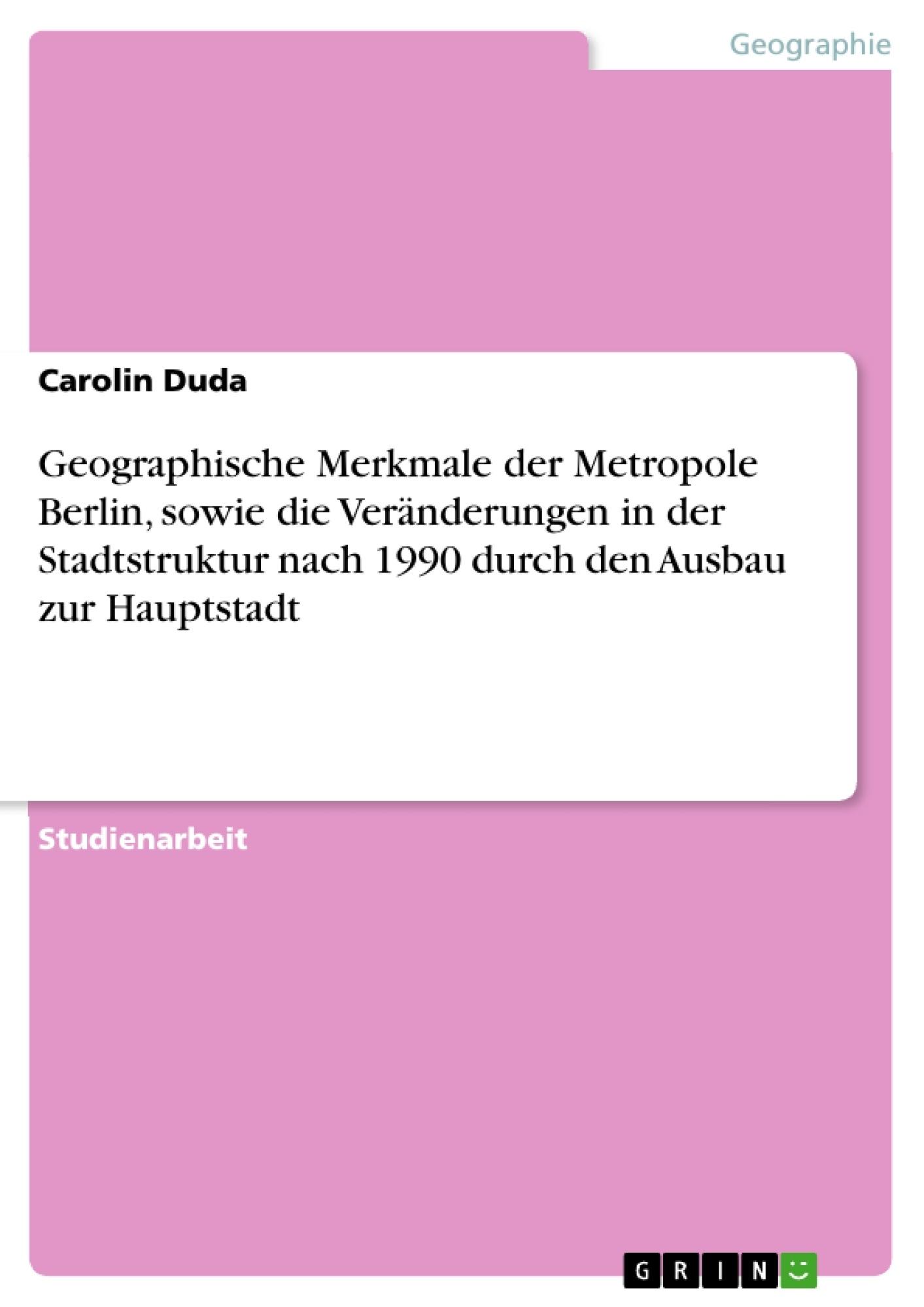 Titel: Geographische Merkmale der Metropole Berlin, sowie die Veränderungen in der Stadtstruktur nach 1990 durch den Ausbau zur Hauptstadt
