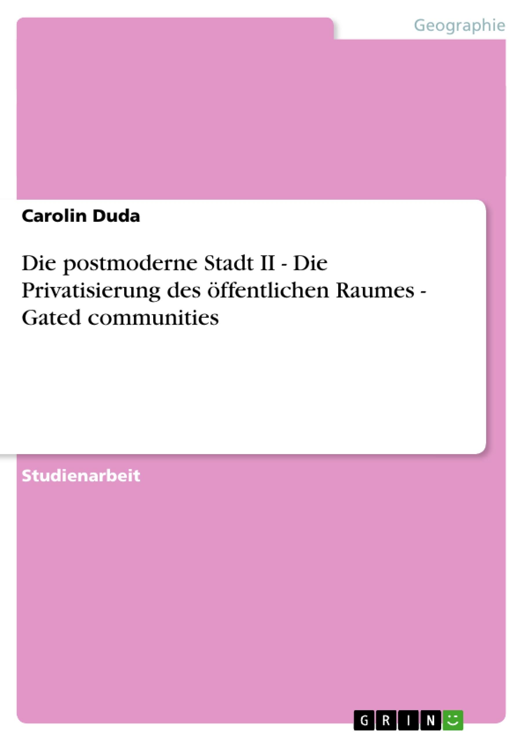 Titel: Die postmoderne Stadt II - Die Privatisierung des öffentlichen Raumes  -  Gated communities