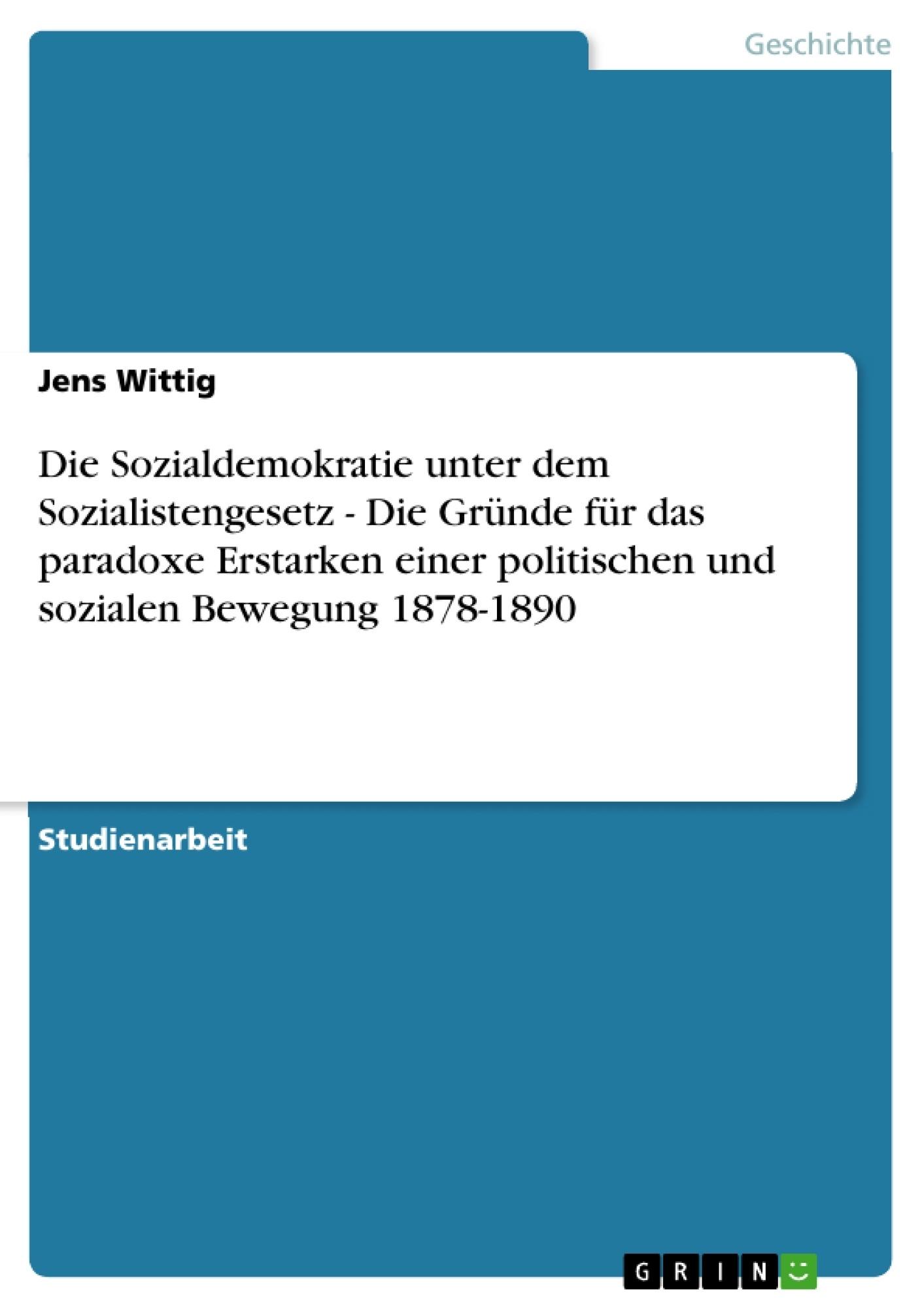 Titel: Die Sozialdemokratie unter dem Sozialistengesetz  -  Die Gründe für das paradoxe Erstarken einer politischen und sozialen Bewegung 1878-1890