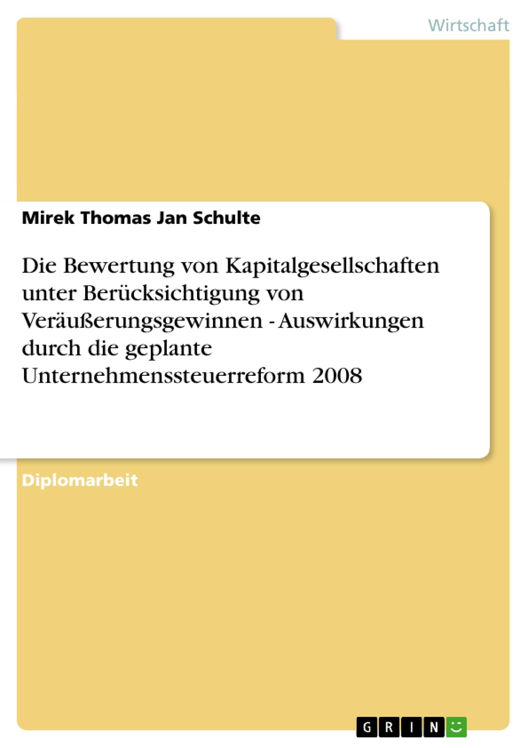 Titel: Die Bewertung von Kapitalgesellschaften unter Berücksichtigung von Veräußerungsgewinnen - Auswirkungen durch die geplante Unternehmenssteuerreform 2008