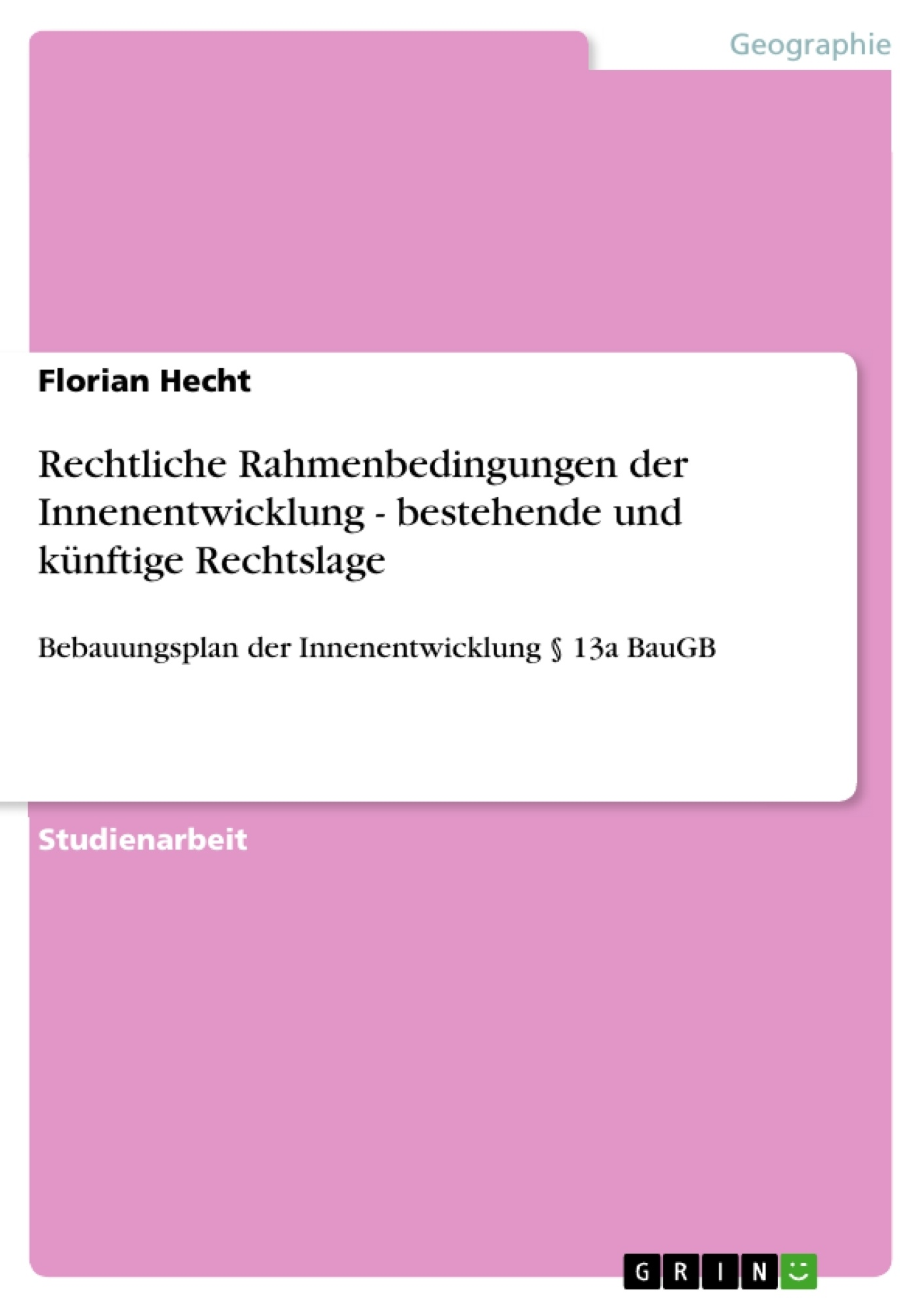 Titel: Rechtliche Rahmenbedingungen der Innenentwicklung - bestehende und künftige Rechtslage