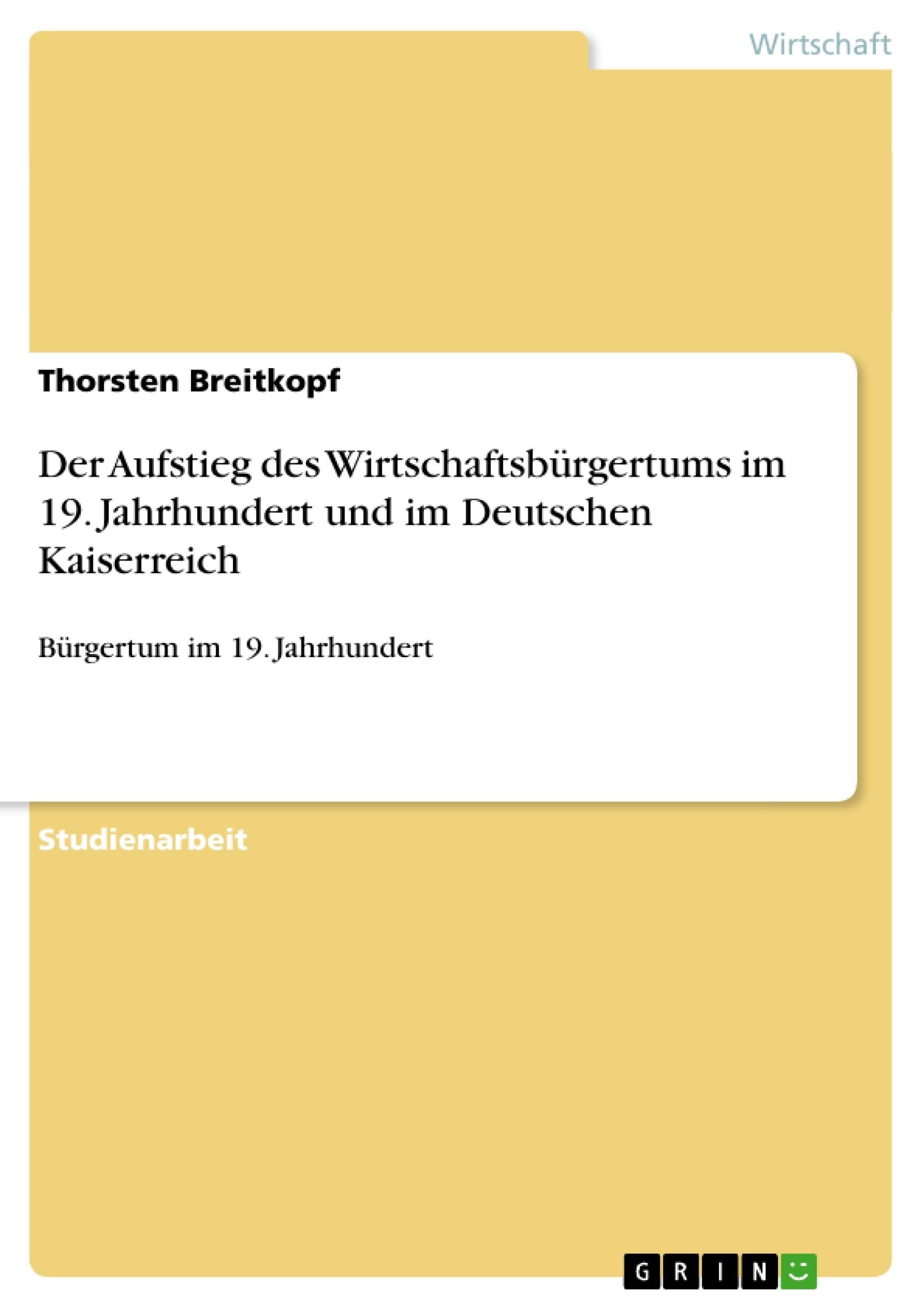 Titel: Der Aufstieg des Wirtschaftsbürgertums im 19. Jahrhundert und im Deutschen Kaiserreich