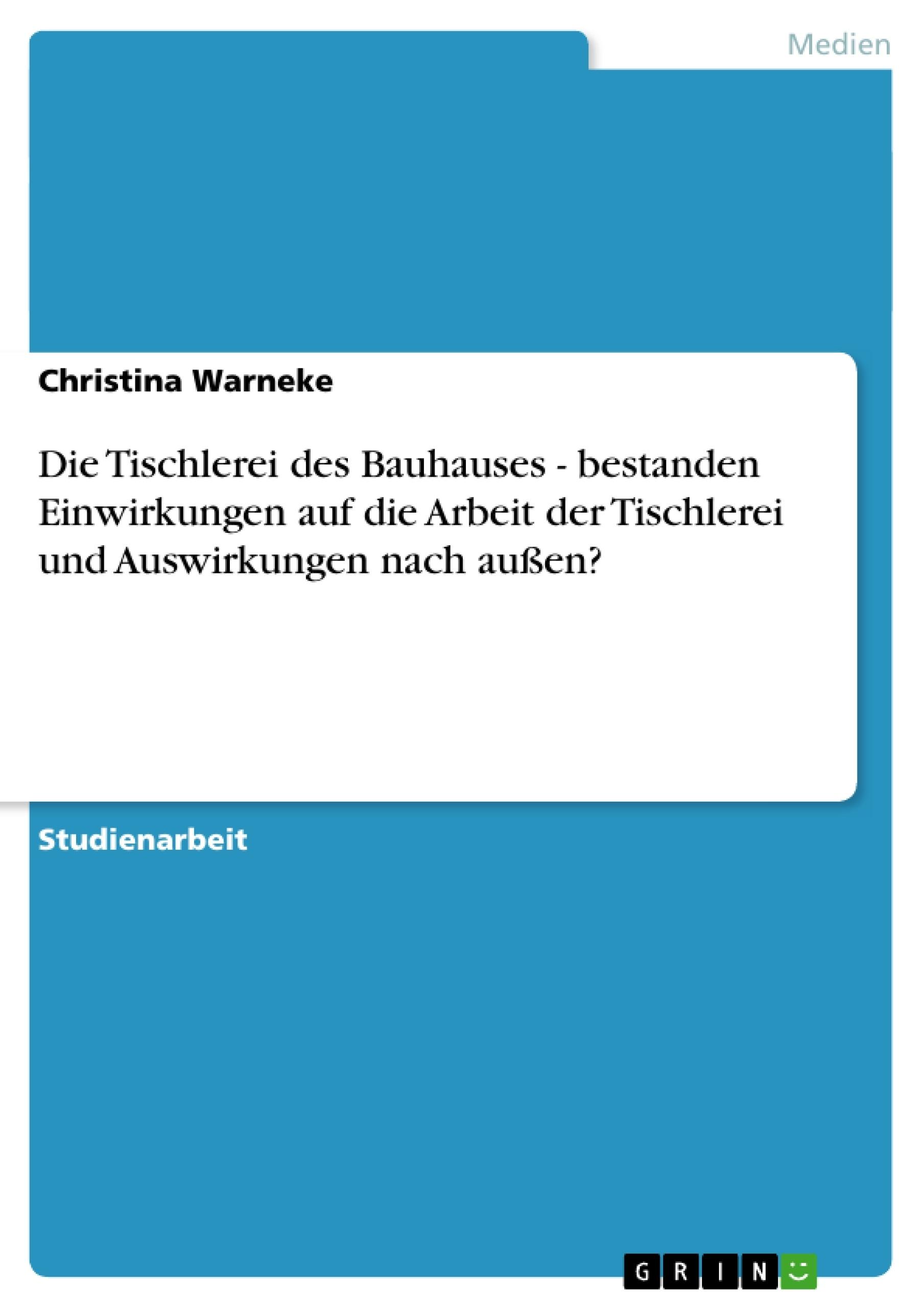 Titel: Die Tischlerei des Bauhauses  -  bestanden Einwirkungen auf die Arbeit der Tischlerei und Auswirkungen nach außen?