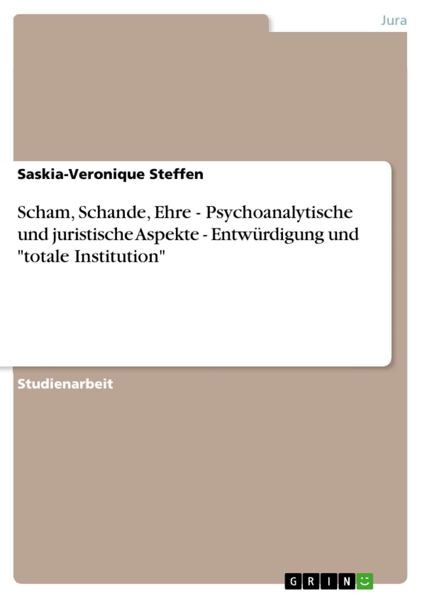 """Titel: Scham, Schande, Ehre - Psychoanalytische und juristische Aspekte - Entwürdigung und """"totale Institution"""""""