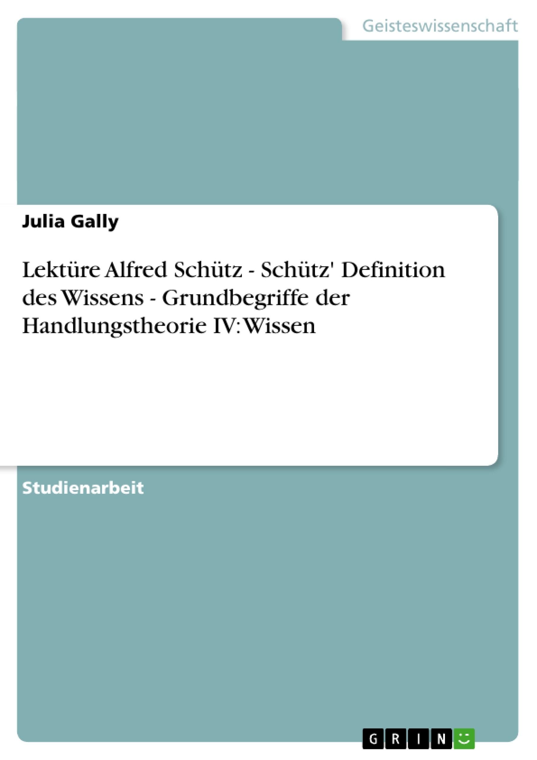 Titel: Lektüre Alfred Schütz   -  Schütz' Definition des Wissens -  Grundbegriffe der Handlungstheorie IV: Wissen