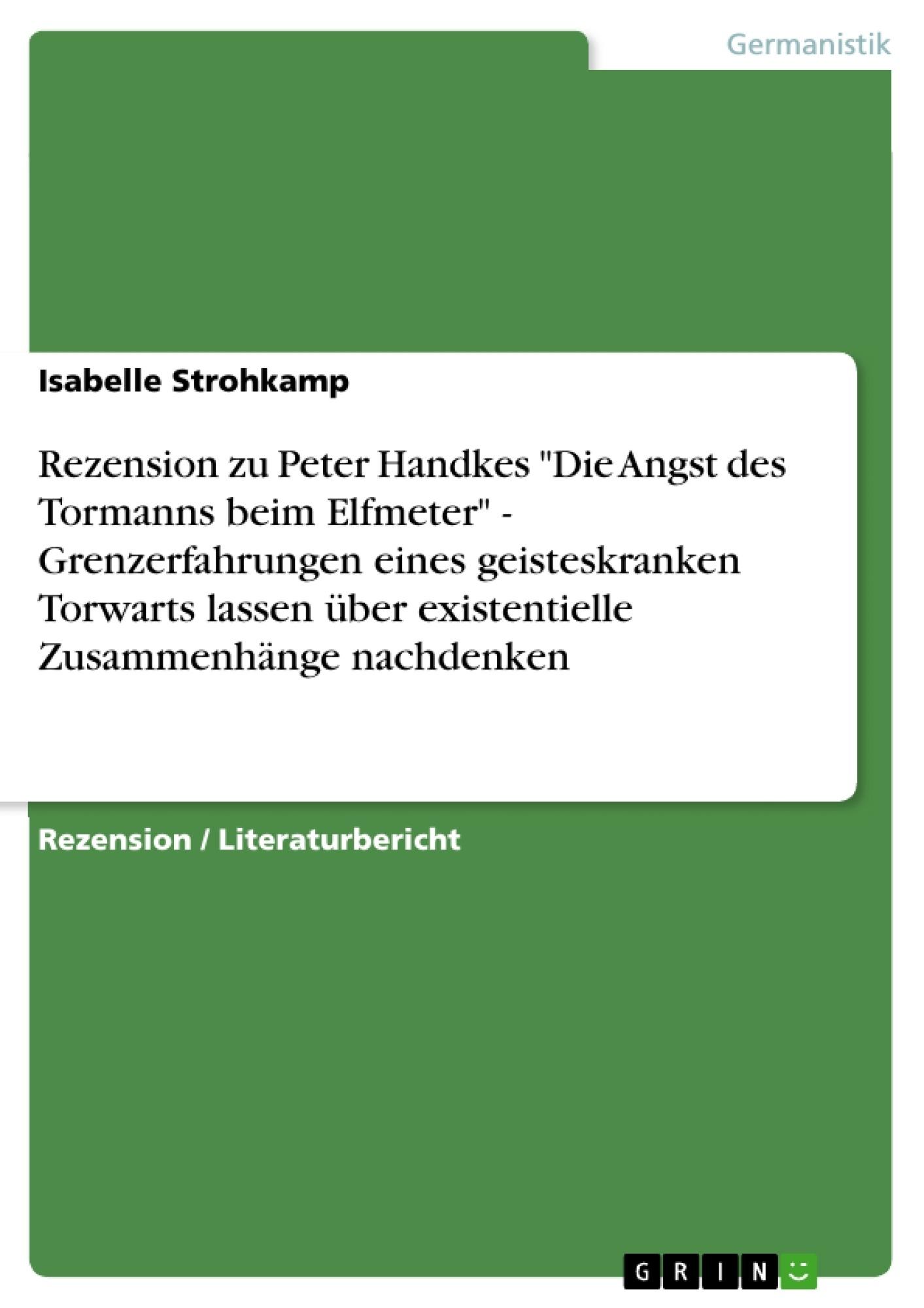 """Titel: Rezension zu Peter Handkes """"Die Angst des Tormanns beim Elfmeter"""" - Grenzerfahrungen eines geisteskranken Torwarts lassen über existentielle Zusammenhänge nachdenken"""