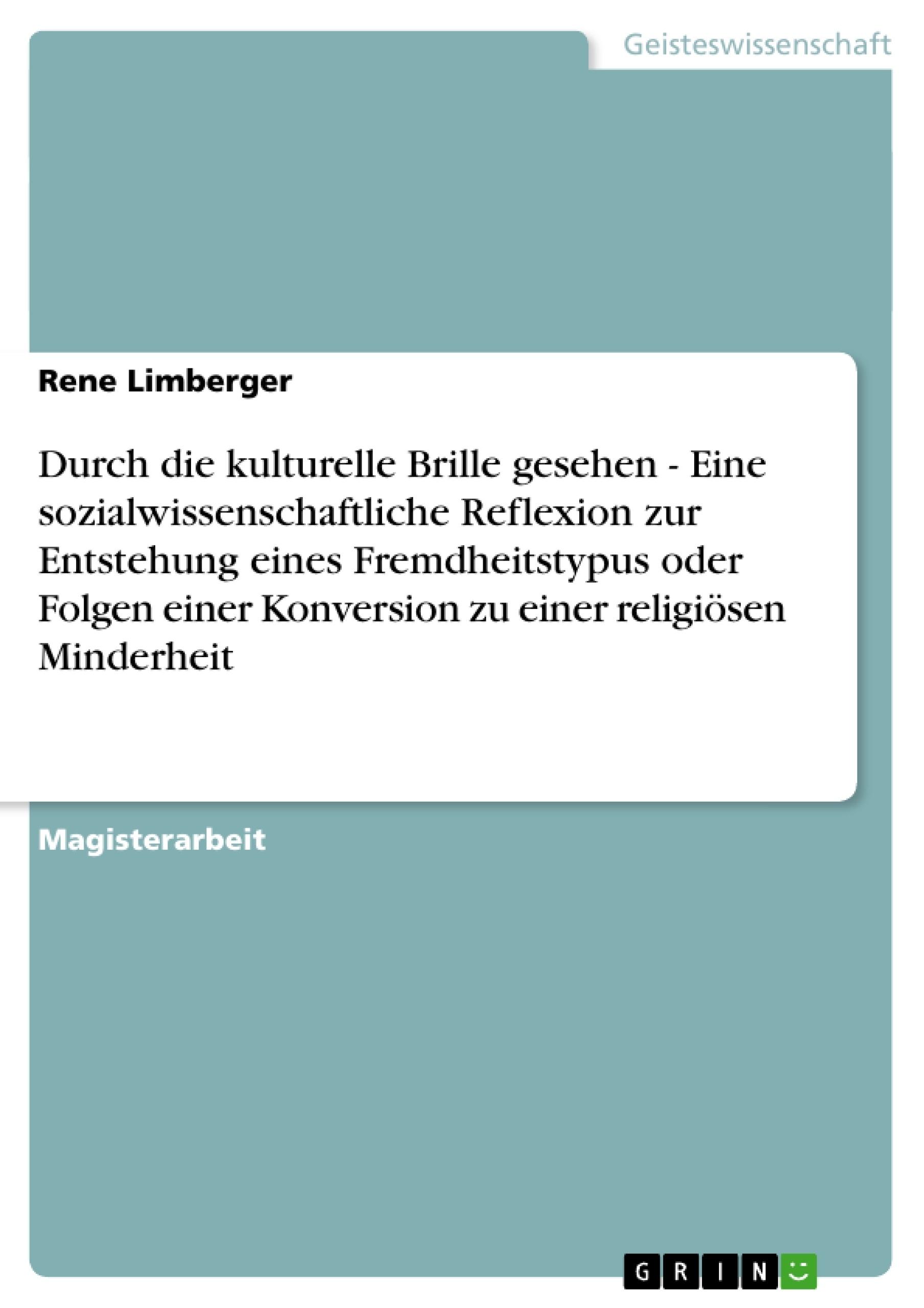 Titel: Durch die kulturelle Brille gesehen - Eine sozialwissenschaftliche Reflexion zur Entstehung eines Fremdheitstypus oder Folgen einer Konversion zu einer religiösen Minderheit