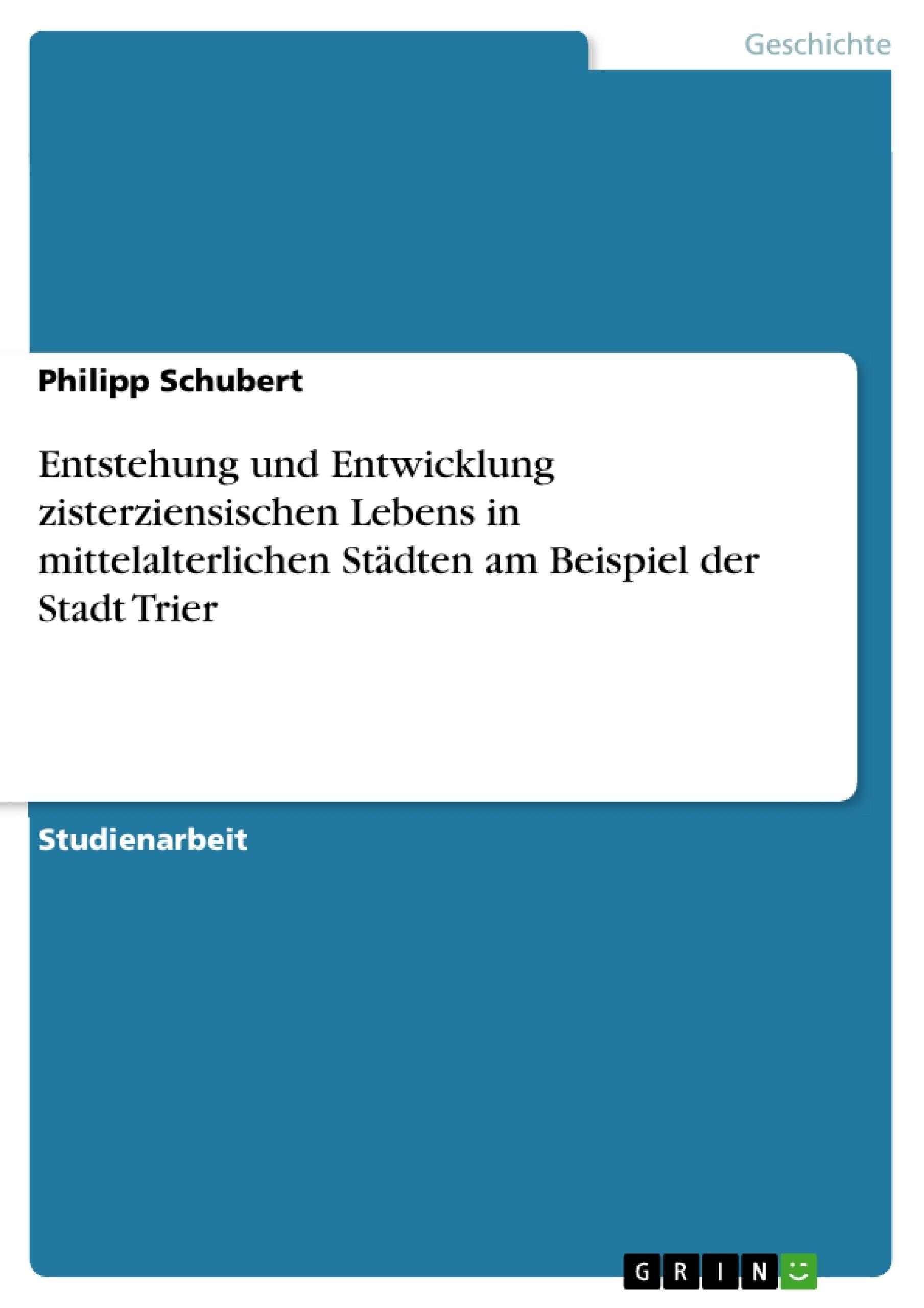 Titel: Entstehung und Entwicklung zisterziensischen Lebens in mittelalterlichen Städten am Beispiel der Stadt Trier