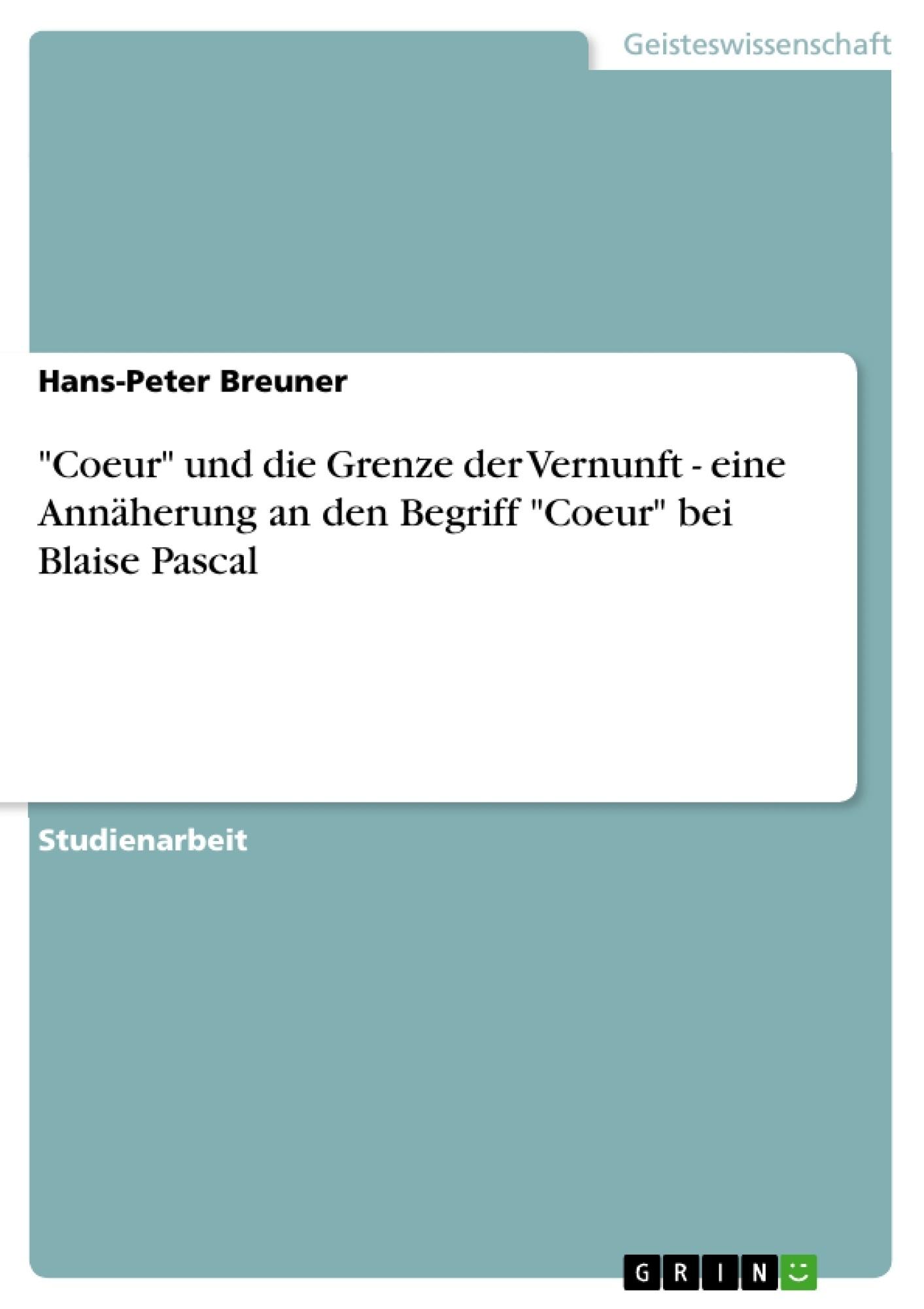 """Titel: """"Coeur"""" und die Grenze der Vernunft - eine Annäherung an den Begriff """"Coeur"""" bei Blaise Pascal"""