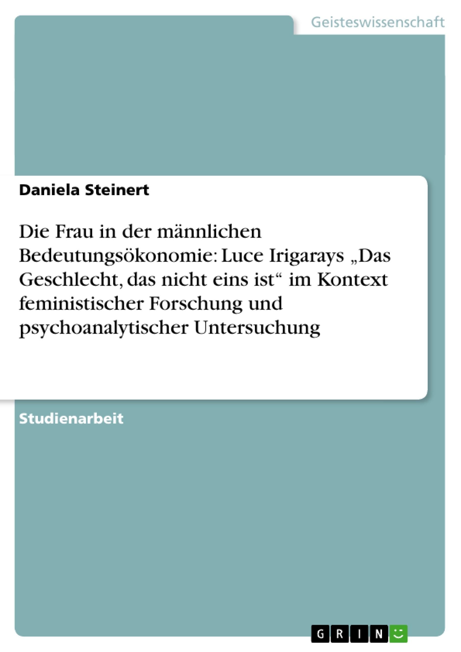 """Titel: Die Frau in der männlichen Bedeutungsökonomie: Luce Irigarays """"Das Geschlecht, das nicht eins ist"""" im Kontext feministischer Forschung und psychoanalytischer Untersuchung"""