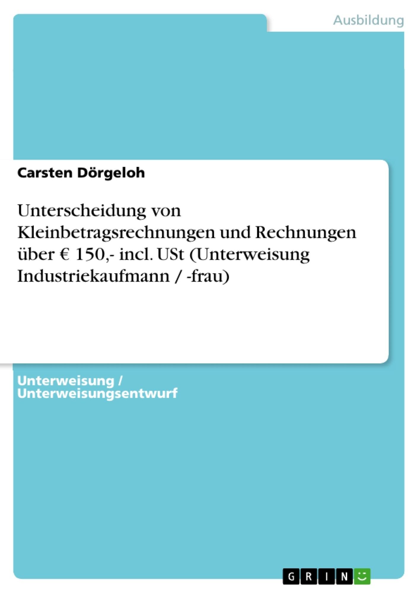 Titel: Unterscheidung von Kleinbetragsrechnungen und Rechnungen über € 150,- incl. USt (Unterweisung Industriekaufmann / -frau)