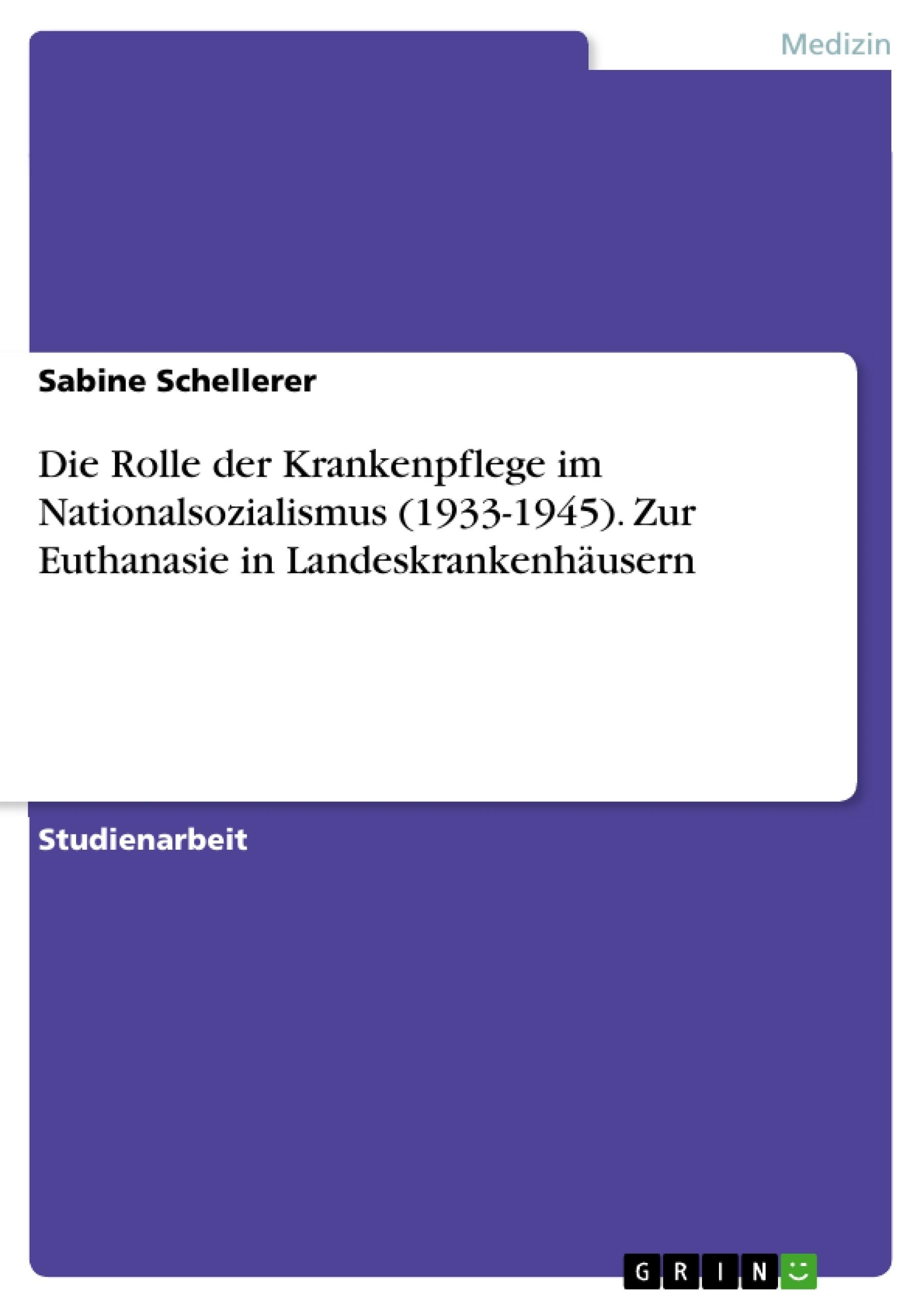 Titel: Die Rolle der Krankenpflege im Nationalsozialismus (1933-1945). Zur Euthanasie in Landeskrankenhäusern