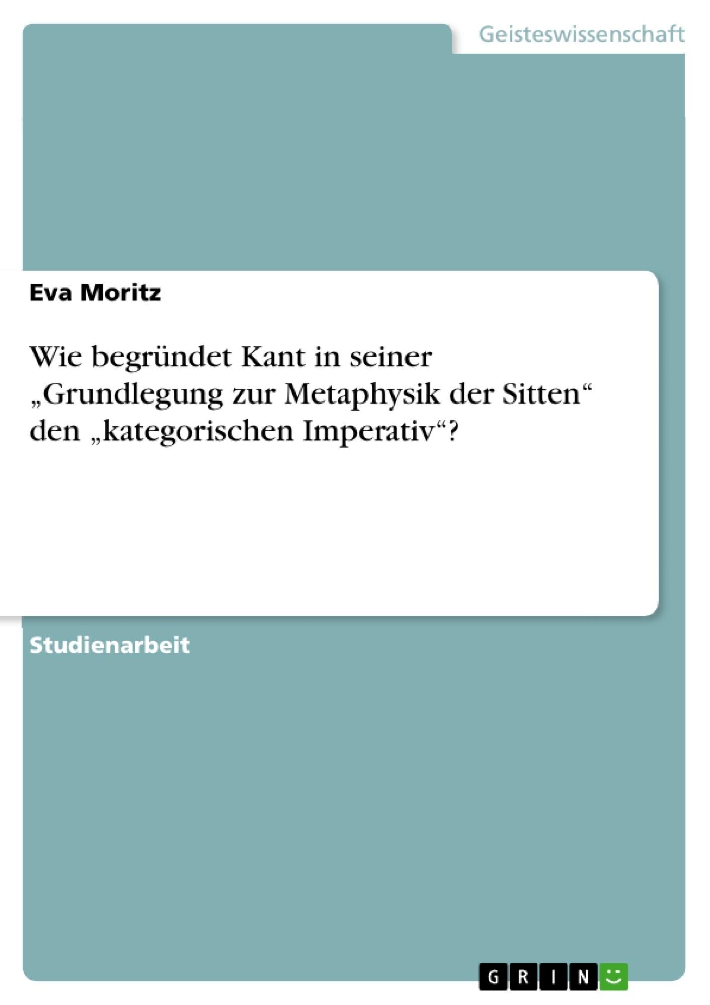 """Titel: Wie begründet Kant in seiner """"Grundlegung zur Metaphysik der Sitten"""" den """"kategorischen Imperativ""""?"""