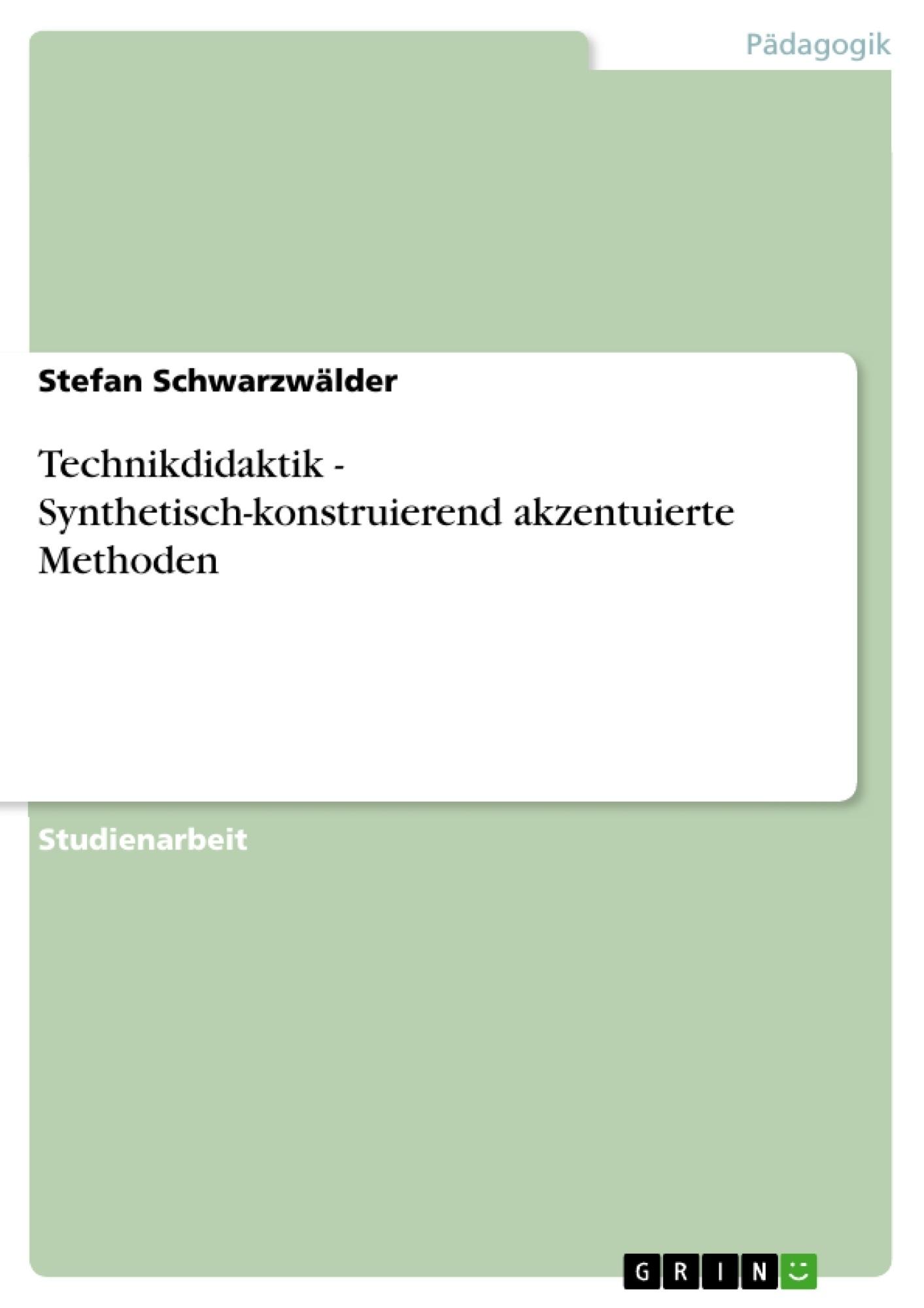 Titel: Technikdidaktik - Synthetisch-konstruierend akzentuierte Methoden
