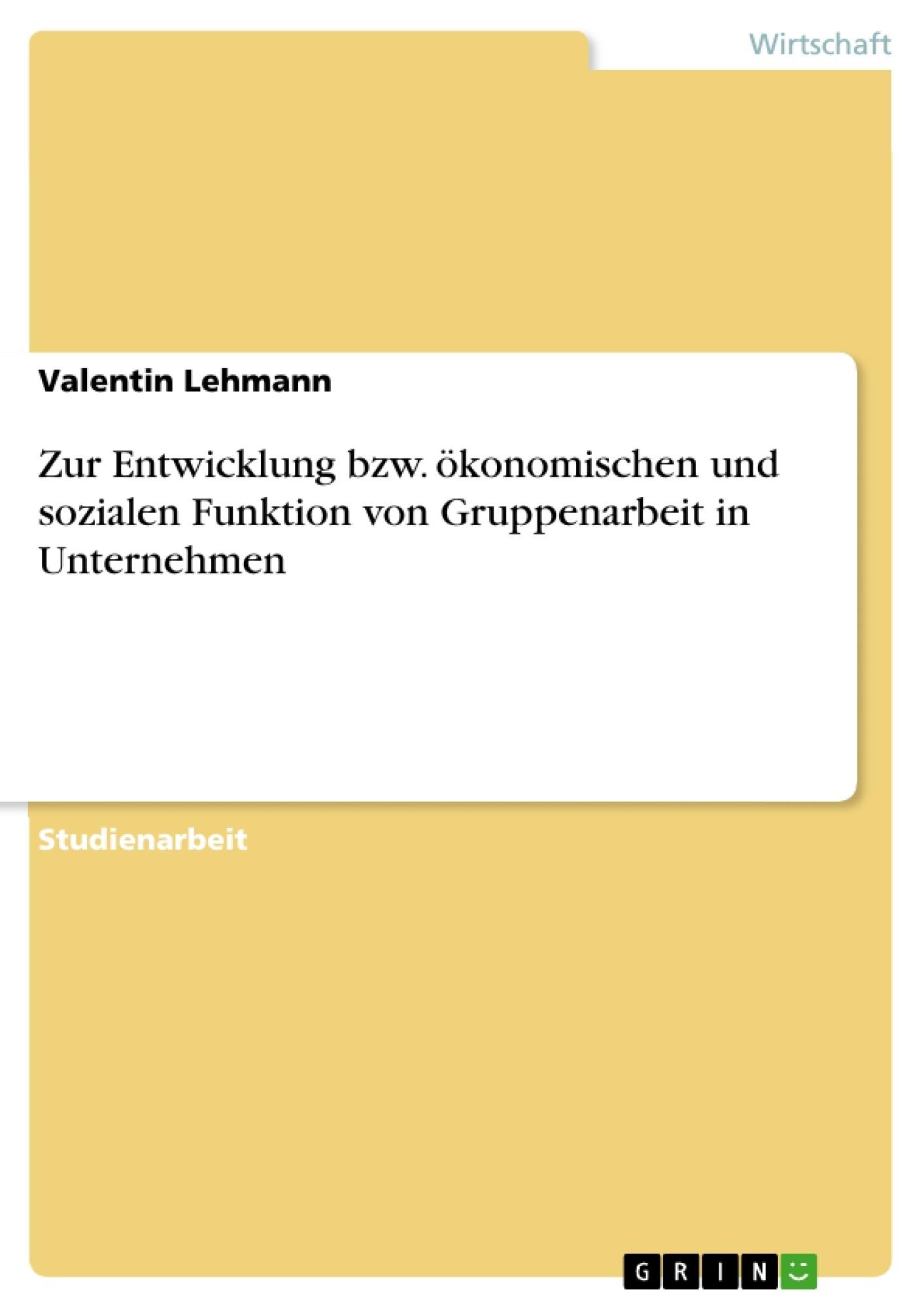 Titel: Zur Entwicklung bzw. ökonomischen und sozialen Funktion von Gruppenarbeit in Unternehmen