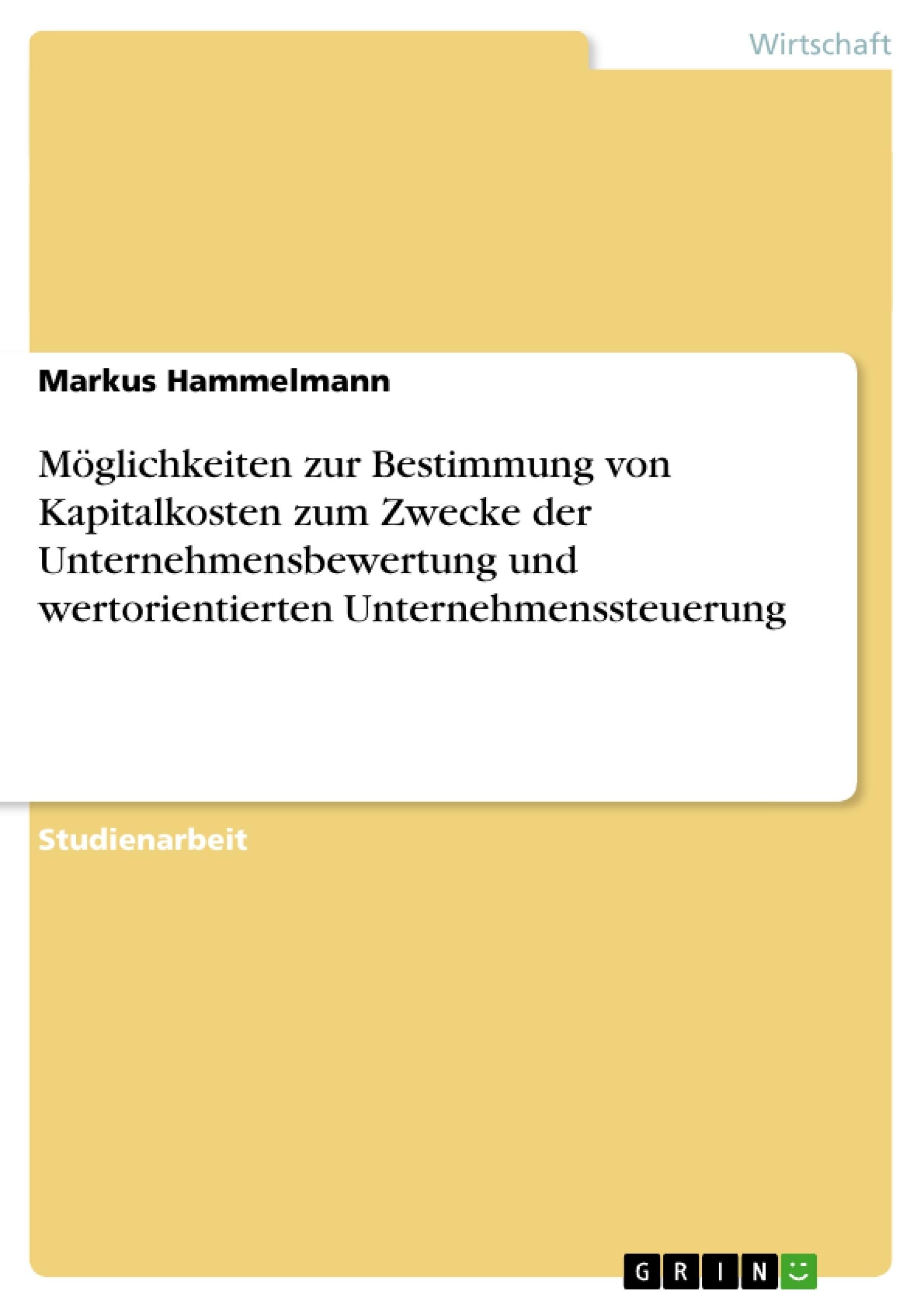 Titel: Möglichkeiten zur Bestimmung von Kapitalkosten zum Zwecke der Unternehmensbewertung und wertorientierten Unternehmenssteuerung