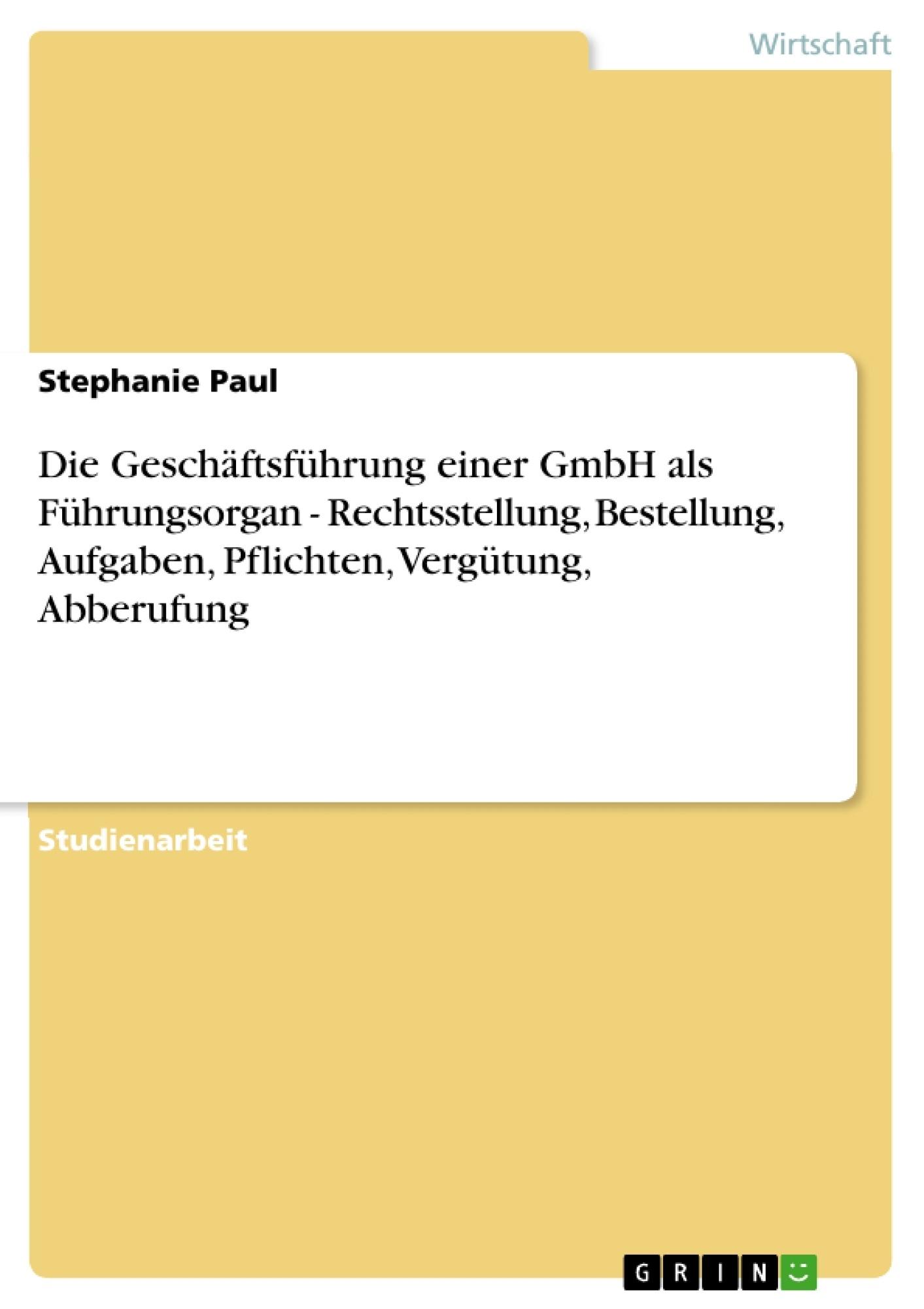 Titel: Die Geschäftsführung einer GmbH als Führungsorgan - Rechtsstellung, Bestellung, Aufgaben, Pflichten, Vergütung, Abberufung