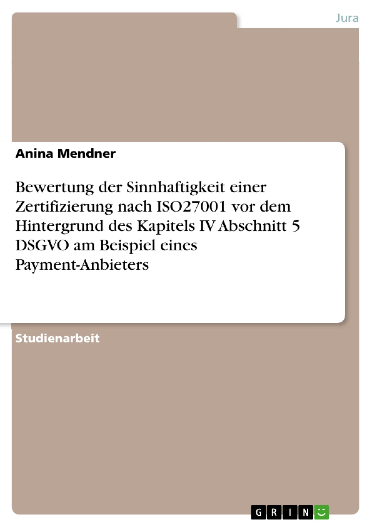 Titel: Bewertung der Sinnhaftigkeit einer Zertifizierung nach ISO27001 vor dem Hintergrund des Kapitels IV Abschnitt 5 DSGVO am Beispiel eines Payment-Anbieters