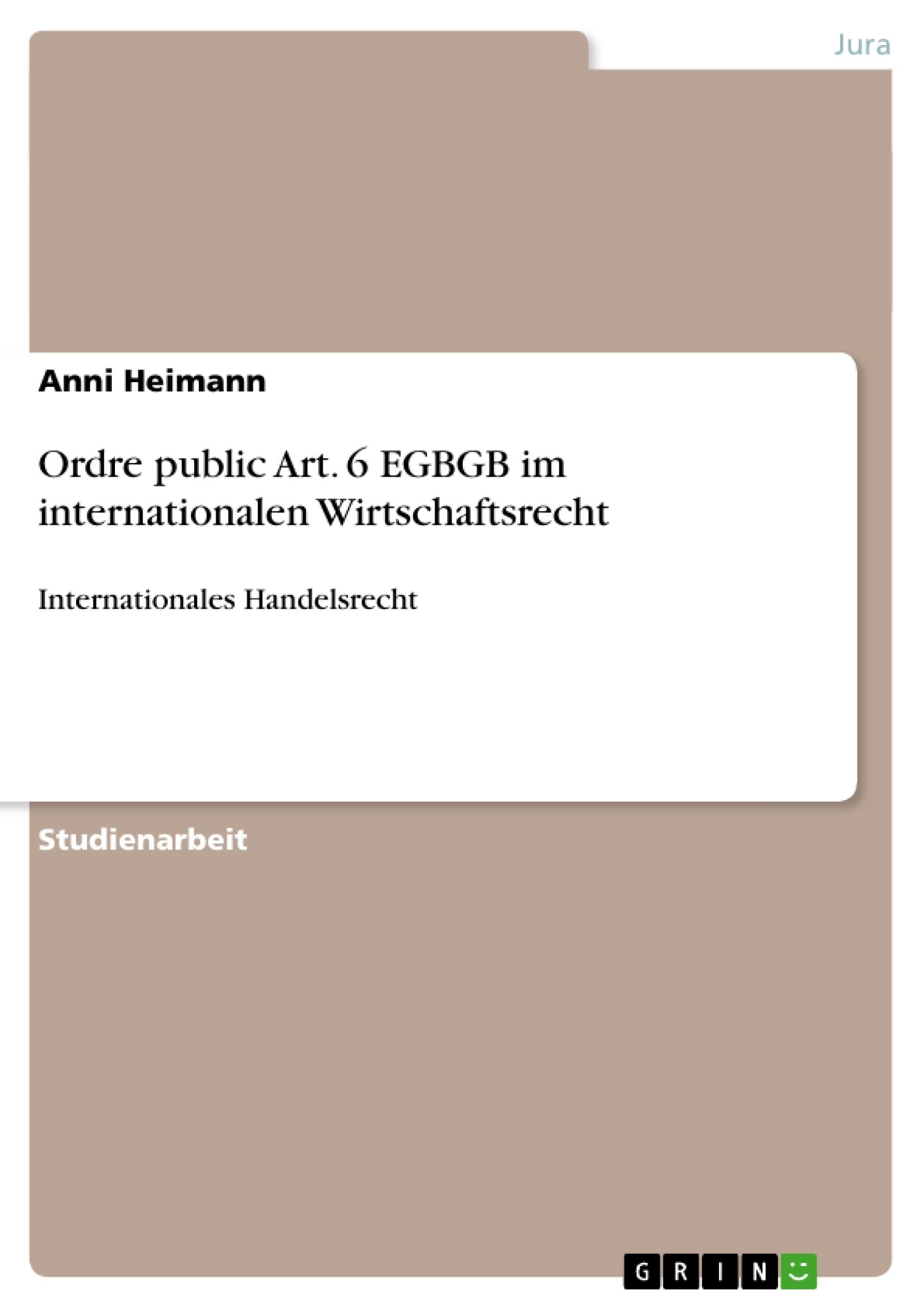 Titel: Ordre public Art. 6 EGBGB im internationalen Wirtschaftsrecht