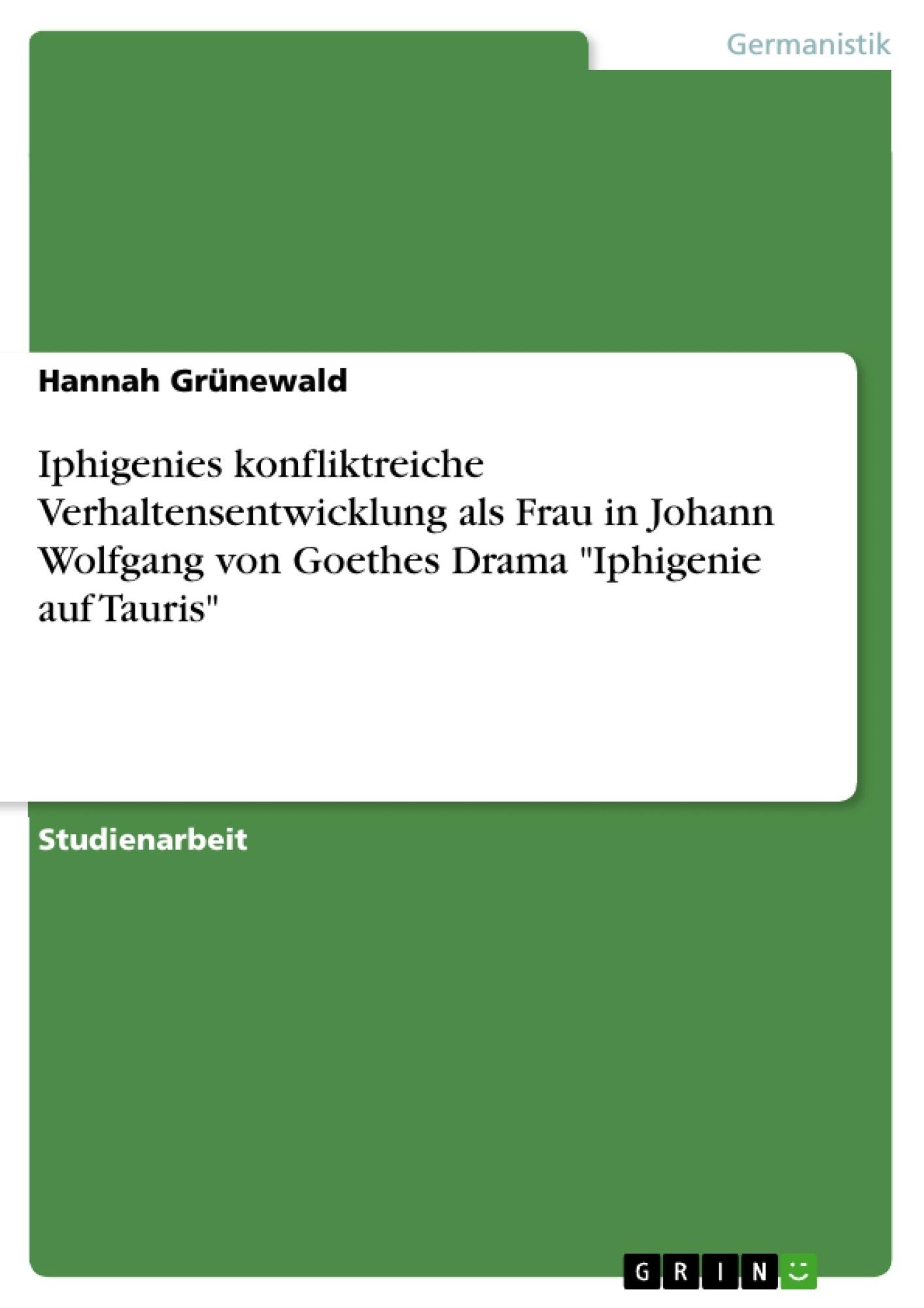 """Titel: Iphigenies konfliktreiche Verhaltensentwicklung als Frau in Johann Wolfgang von Goethes Drama """"Iphigenie auf Tauris"""""""