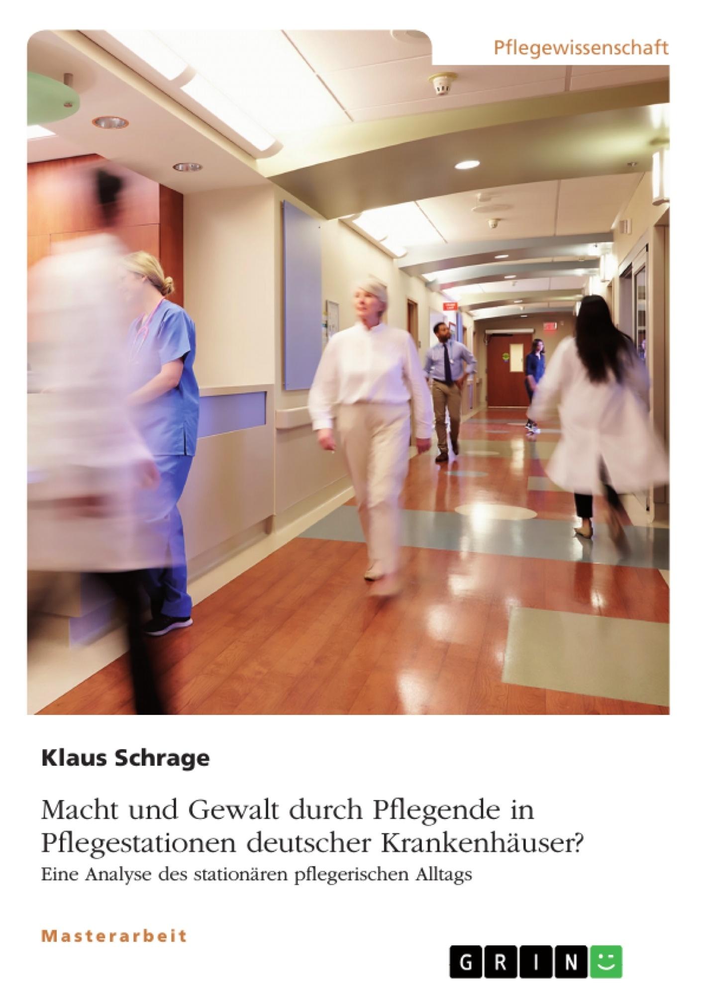 Titel: Macht und Gewalt durch Pflegende in Pflegestationen deutscher Krankenhäuser? Eine Analyse des stationären pflegerischen Alltags