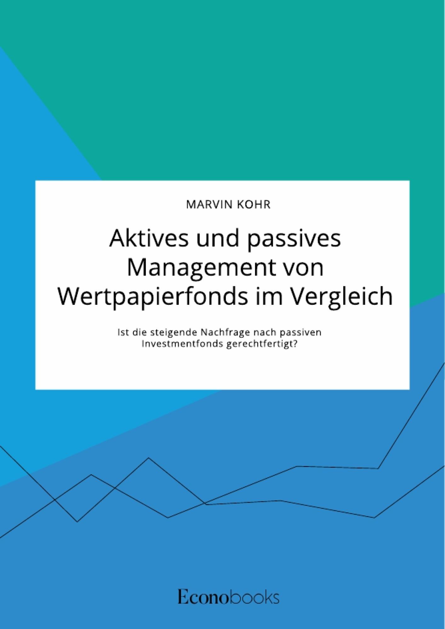 Titel: Aktives und passives Management von Wertpapierfonds im Vergleich. Ist die steigende Nachfrage nach passiven Investmentfonds gerechtfertigt?