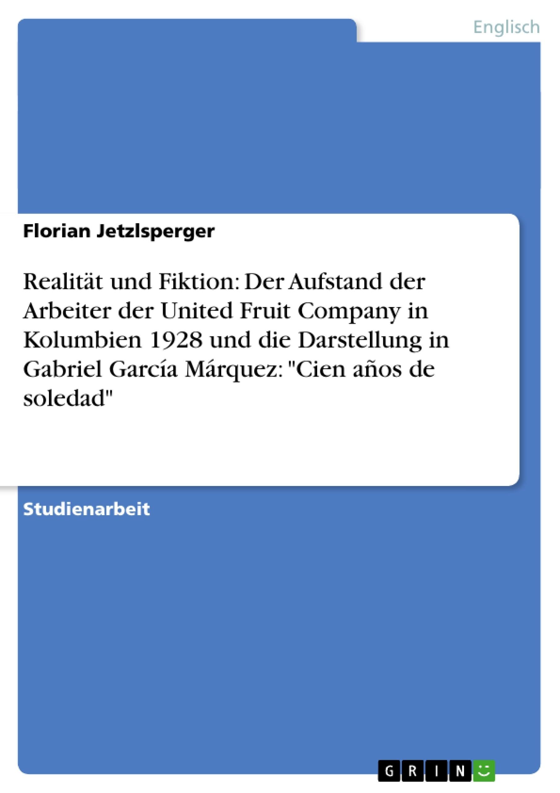 """Titel: Realität und Fiktion: Der Aufstand der Arbeiter der United Fruit Company in Kolumbien 1928 und die Darstellung in Gabriel García Márquez: """"Cien años de soledad"""""""