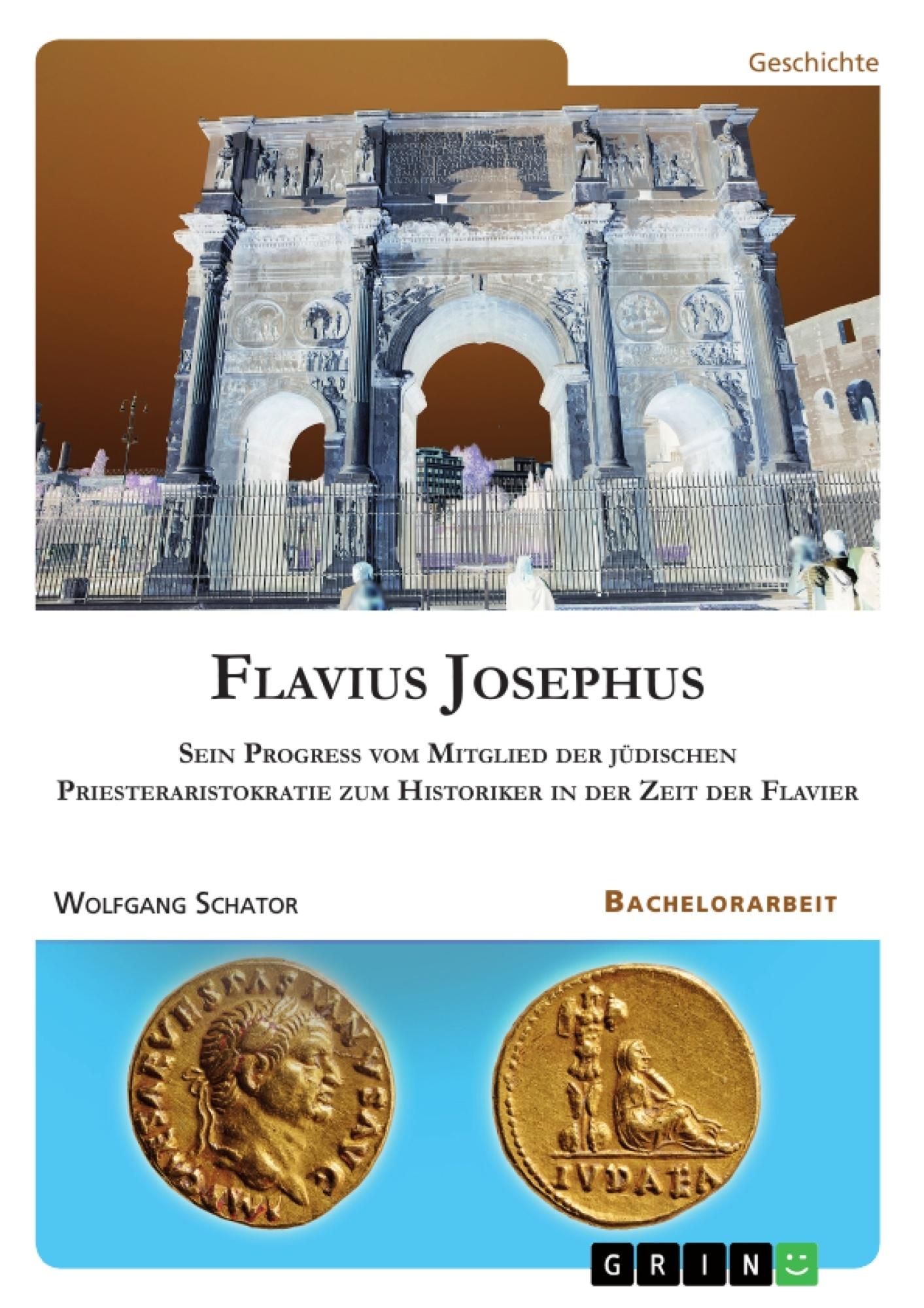 Titel: Flavius Josephus. Sein Progress vom Mitglied der jüdischen Priesteraristokratie zum Historiker in der Zeit der Flavier
