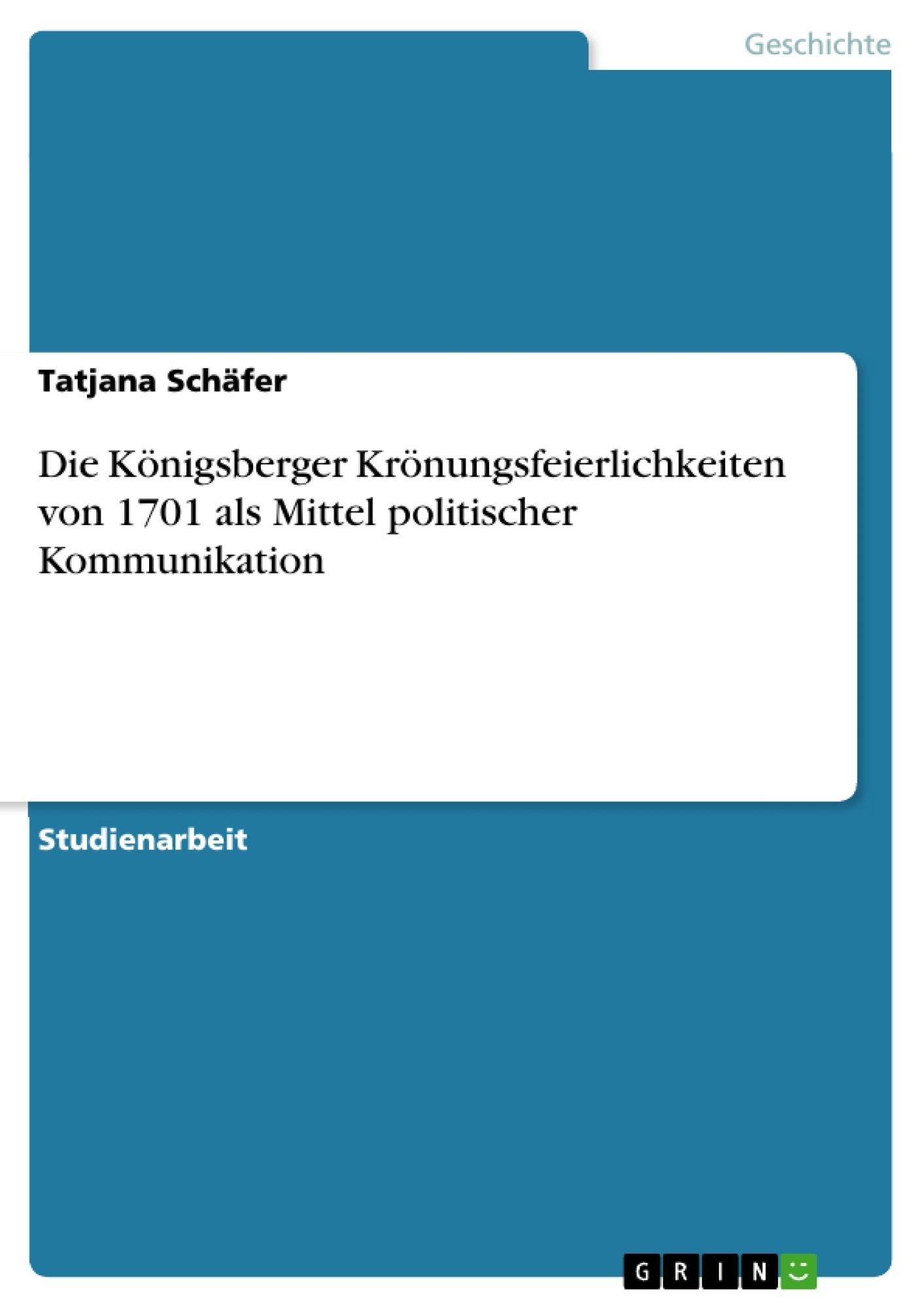 Titel: Die Königsberger Krönungsfeierlichkeiten von 1701 als Mittel politischer Kommunikation