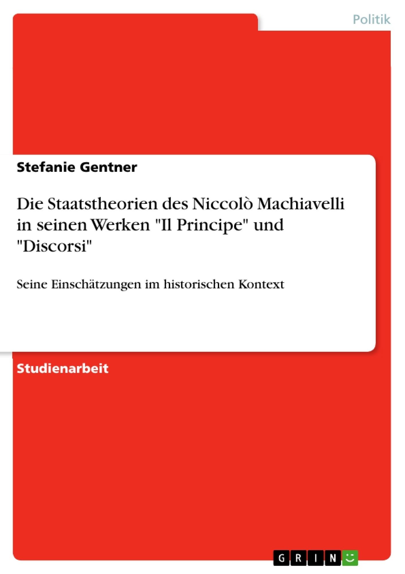 """Titel: Die Staatstheorien des Niccolò Machiavelli in seinen Werken """"Il Principe"""" und """"Discorsi"""""""