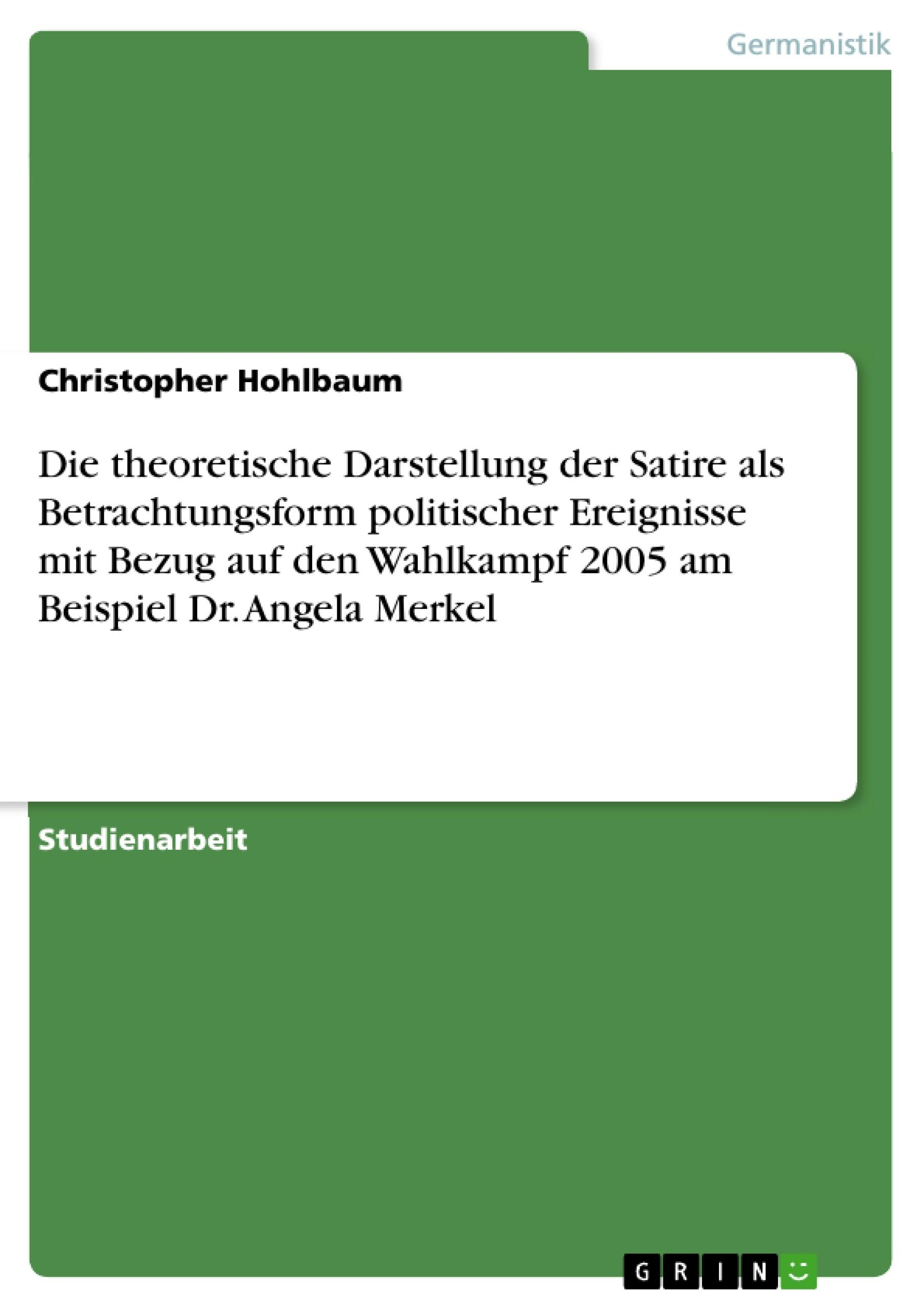 Titel: Die theoretische Darstellung der Satire als Betrachtungsform politischer Ereignisse mit Bezug auf den Wahlkampf 2005 am Beispiel Dr. Angela Merkel