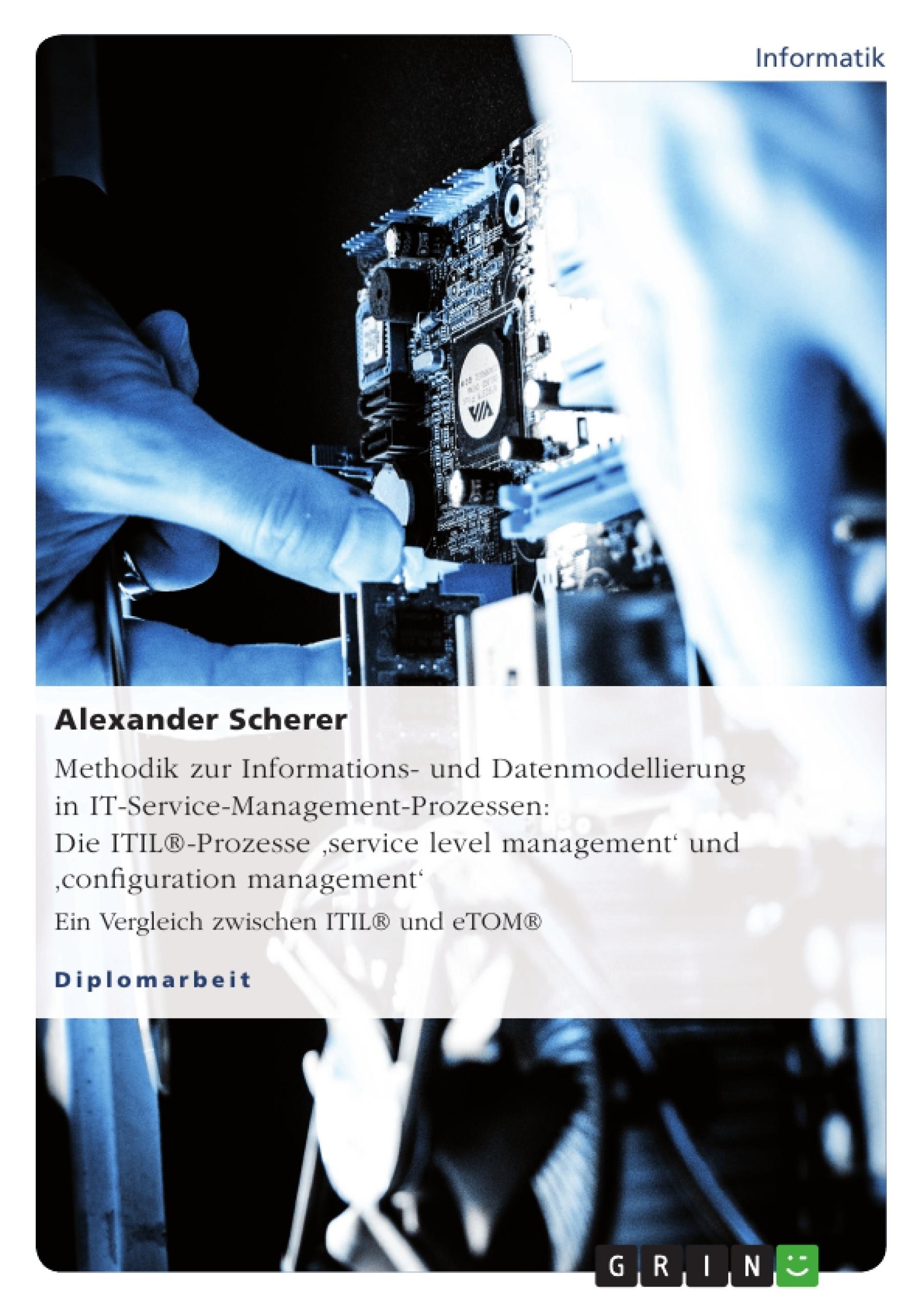 Titel: Methodik zur Informations- und Datenmodellierung in IT-Service-Management-Prozessen: Die ITIL®-Prozesse 'service  level management' und 'configuration management'