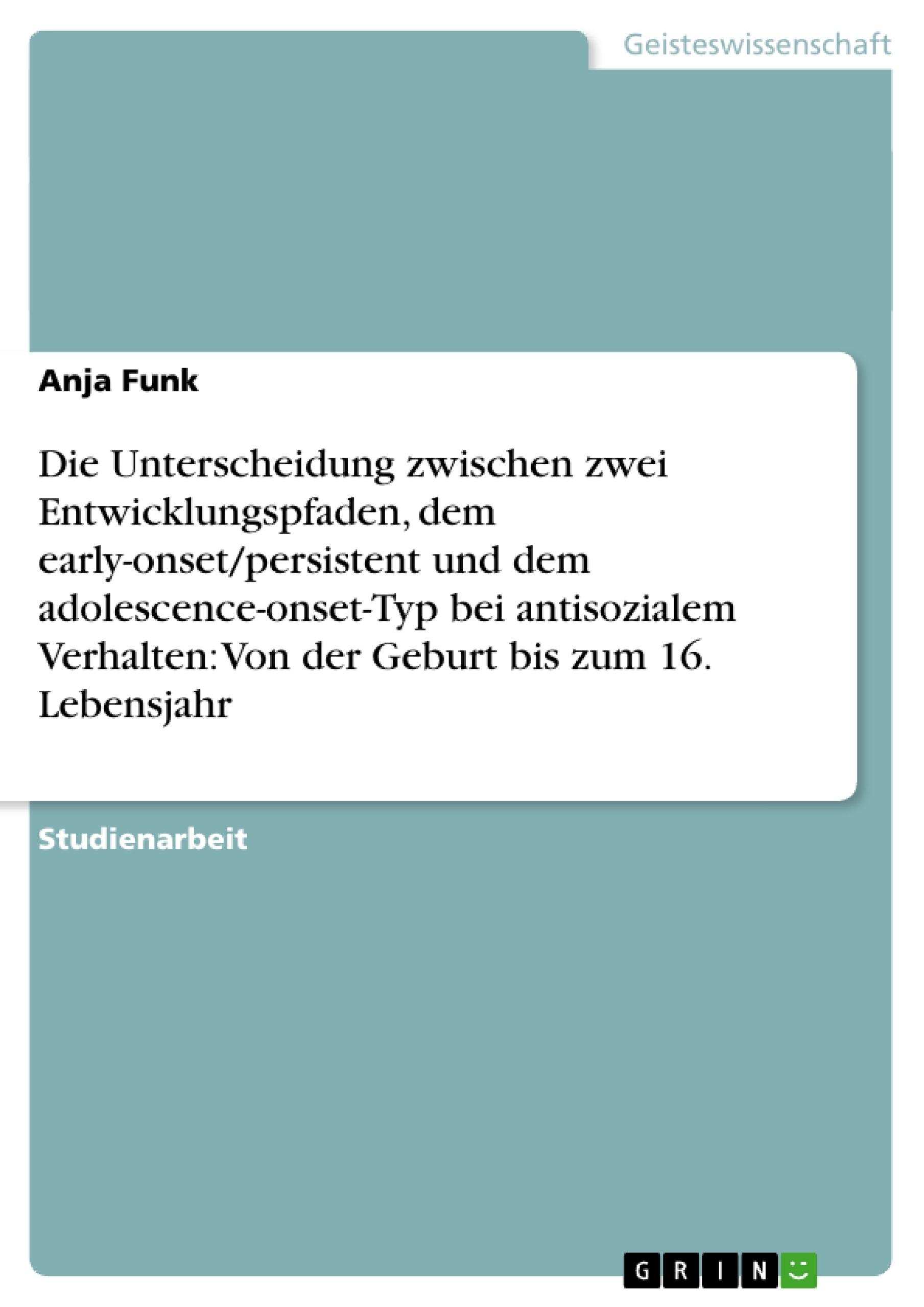 Titel: Die Unterscheidung zwischen zwei Entwicklungspfaden, dem early-onset/persistent und dem adolescence-onset-Typ bei antisozialem Verhalten:  Von der Geburt bis zum 16. Lebensjahr