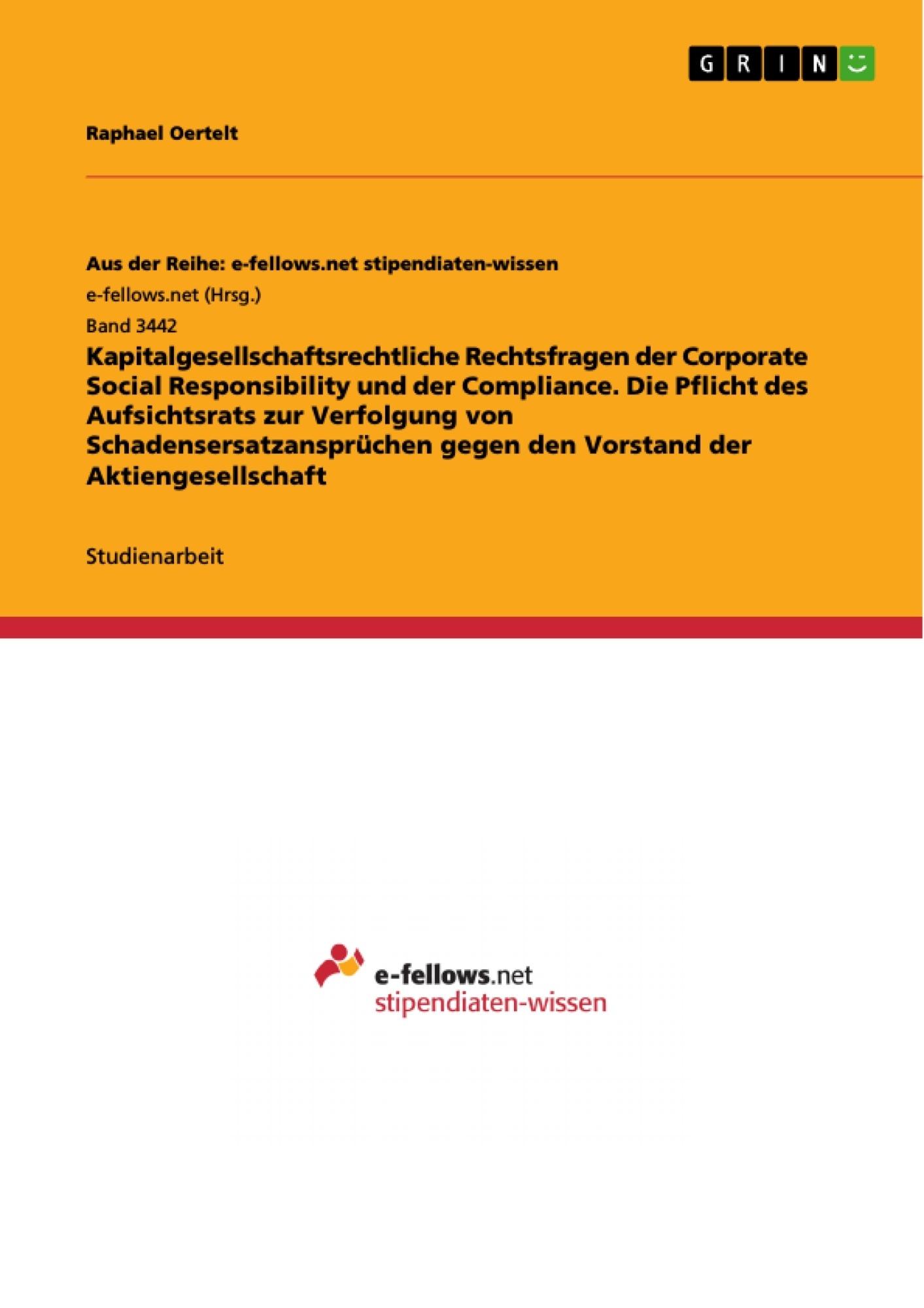 Titel: Kapitalgesellschaftsrechtliche Rechtsfragen der Corporate Social Responsibility und der Compliance. Die Pflicht des Aufsichtsrats zur Verfolgung von Schadensersatzansprüchen gegen den Vorstand der Aktiengesellschaft