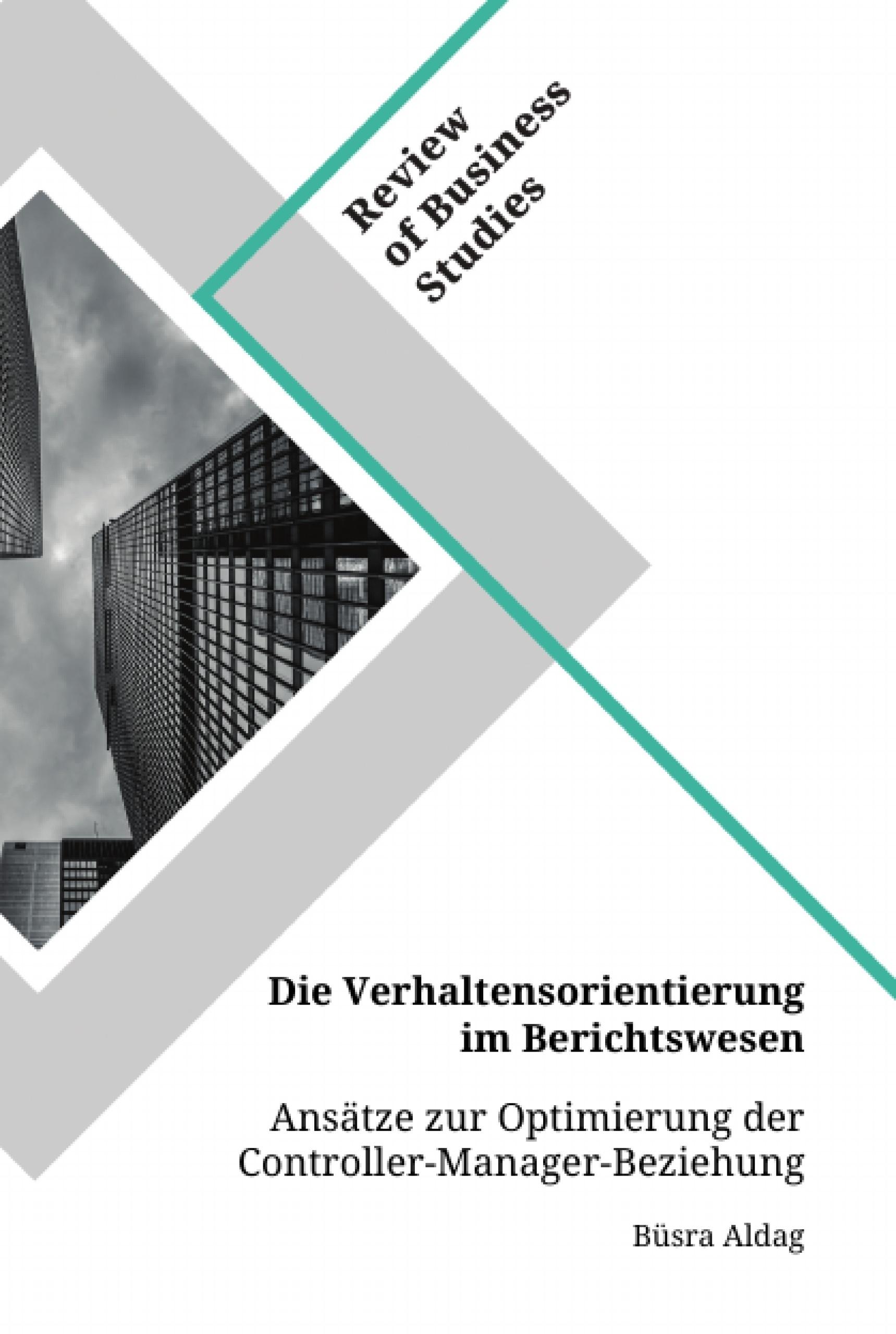 Titel: Die Verhaltensorientierung im Berichtswesen. Ansätze zur Optimierung der Controller-Manager-Beziehung