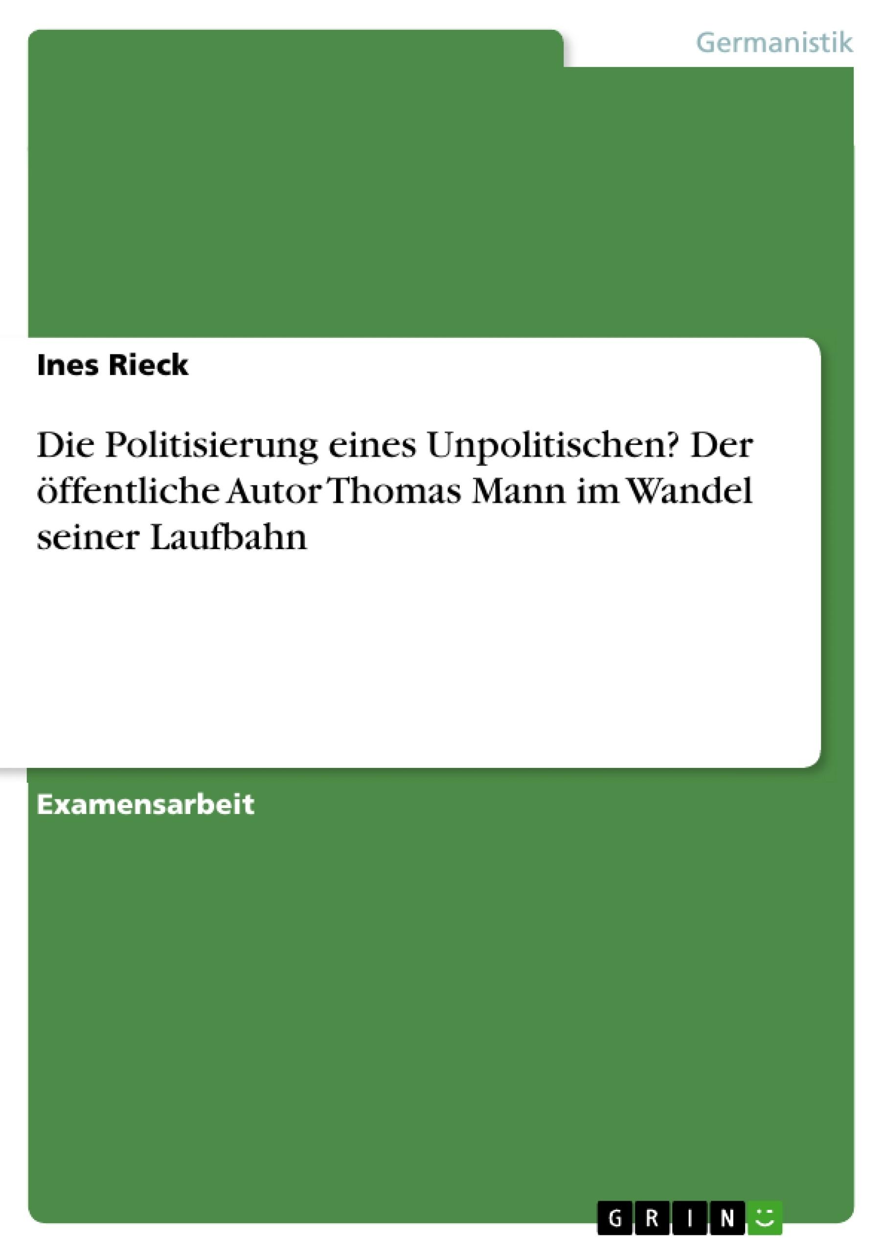 Titel: Die Politisierung eines Unpolitischen? Der öffentliche Autor Thomas Mann im Wandel seiner Laufbahn
