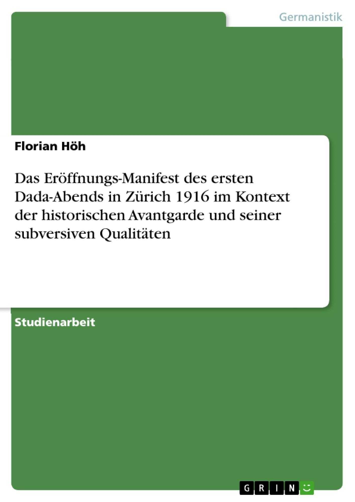 Titel: Das Eröffnungs-Manifest des ersten Dada-Abends in Zürich 1916 im Kontext der historischen Avantgarde und seiner subversiven Qualitäten