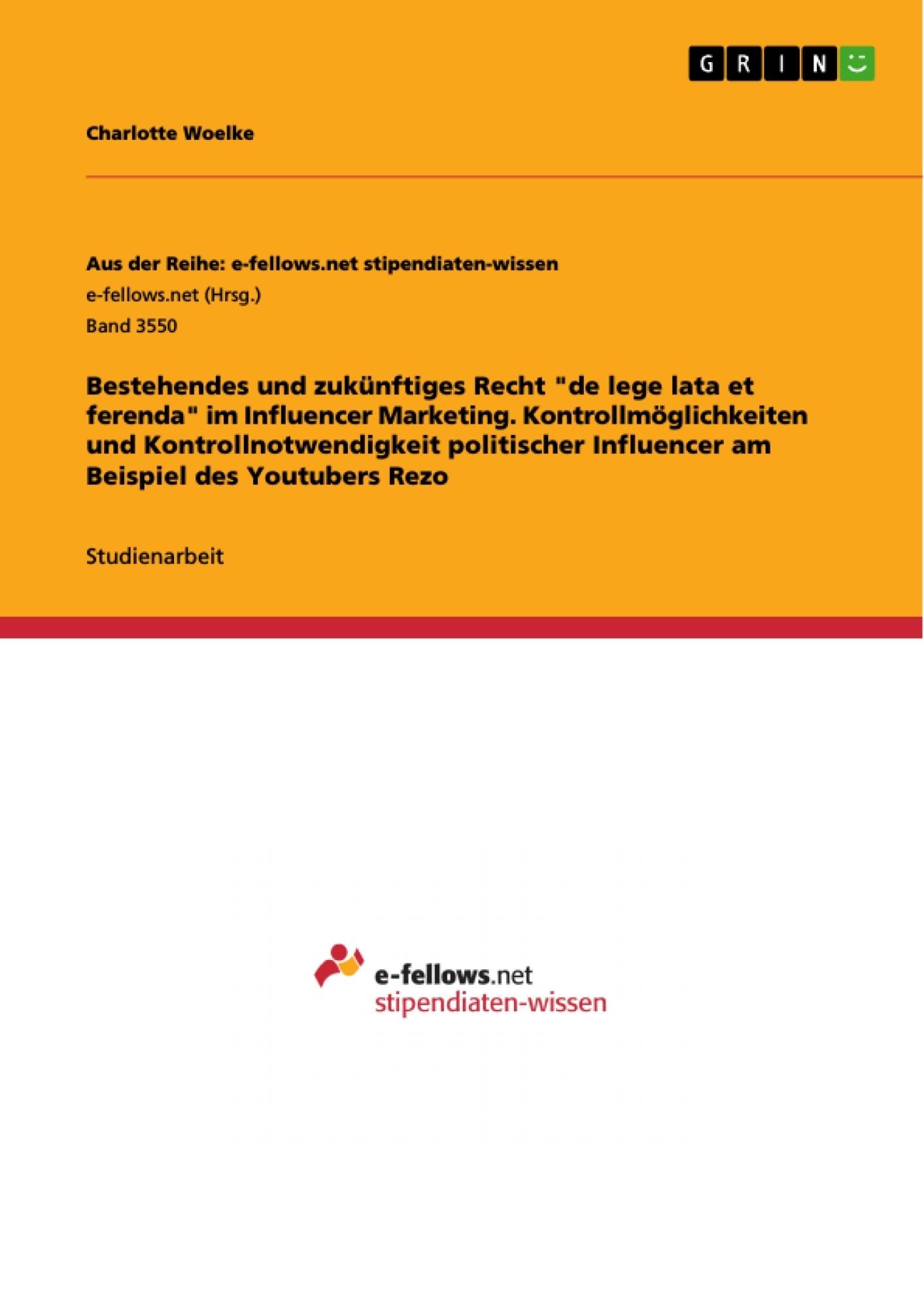 """Titel: Bestehendes und zukünftiges Recht """"de lege lata et ferenda"""" im Influencer Marketing. Kontrollmöglichkeiten und Kontrollnotwendigkeit politischer Influencer am Beispiel des Youtubers Rezo"""