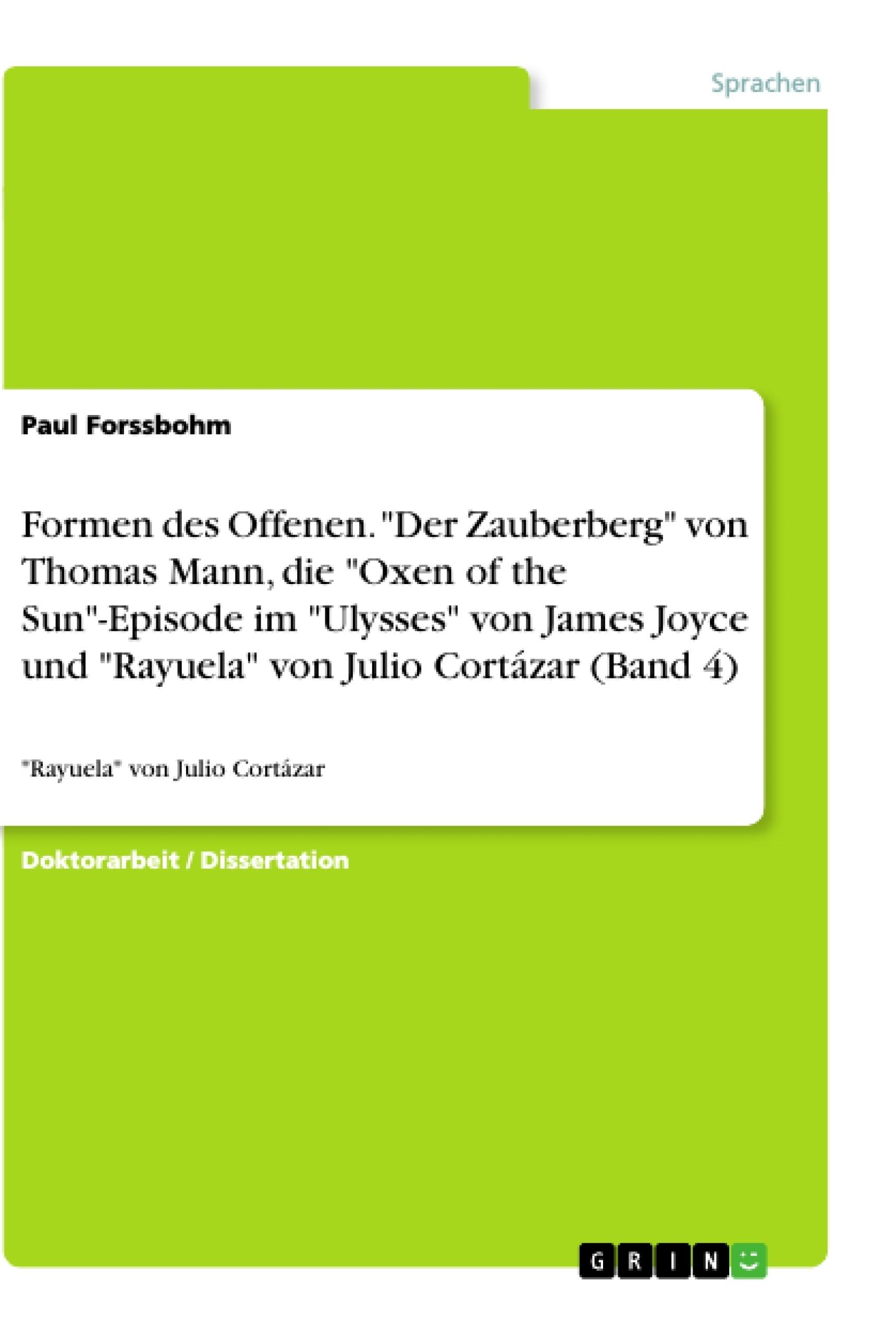 """Titel: Formen des Offenen. """"Der Zauberberg"""" von Thomas Mann, die """"Oxen of the Sun""""-Episode im """"Ulysses"""" von James Joyce und """"Rayuela"""" von Julio Cortázar (Band 4)"""