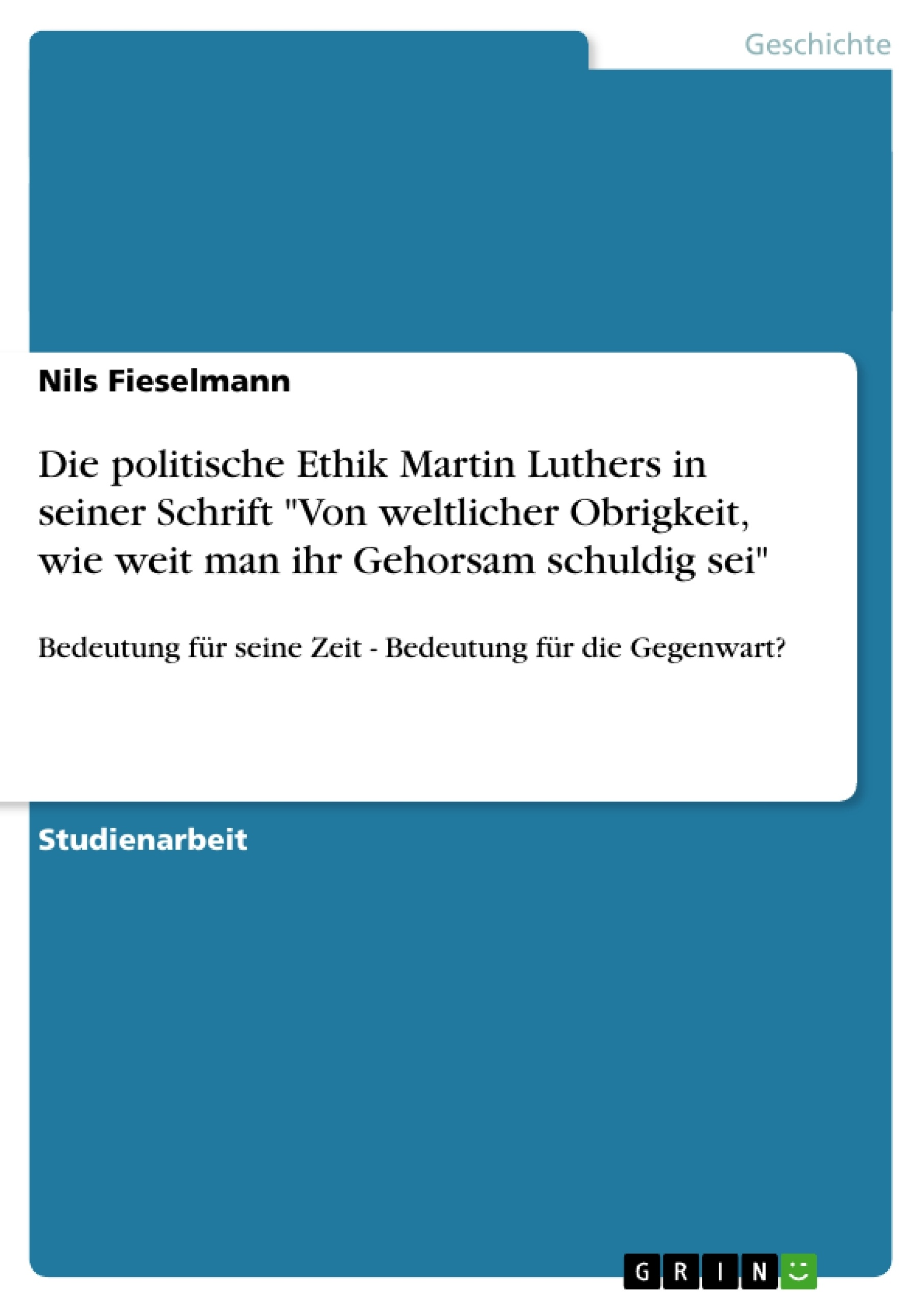 """Titel: Die politische Ethik Martin Luthers in seiner Schrift """"Von weltlicher Obrigkeit, wie weit man ihr Gehorsam schuldig sei"""""""