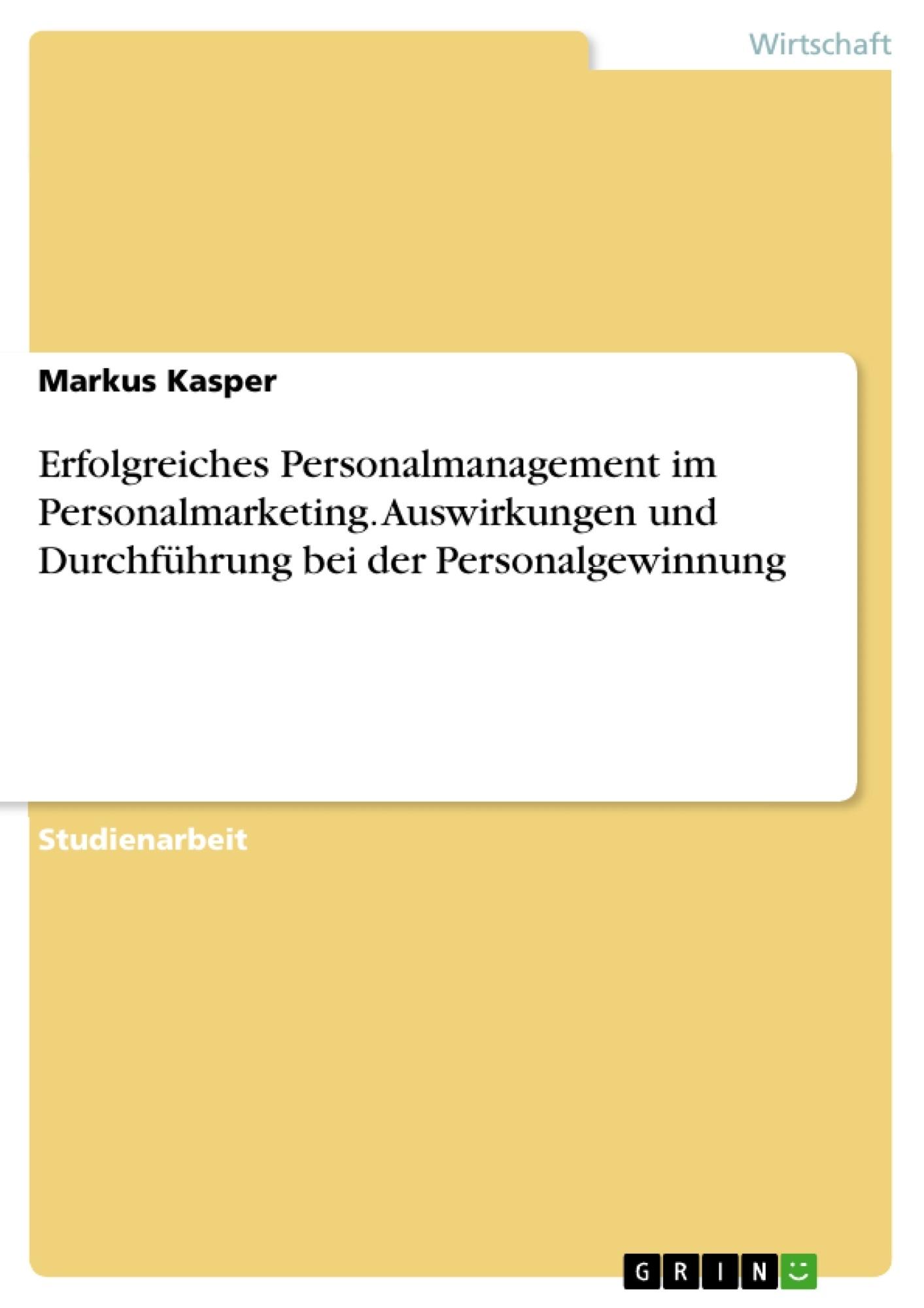 Titel: Erfolgreiches Personalmanagement im Personalmarketing. Auswirkungen und Durchführung bei der Personalgewinnung