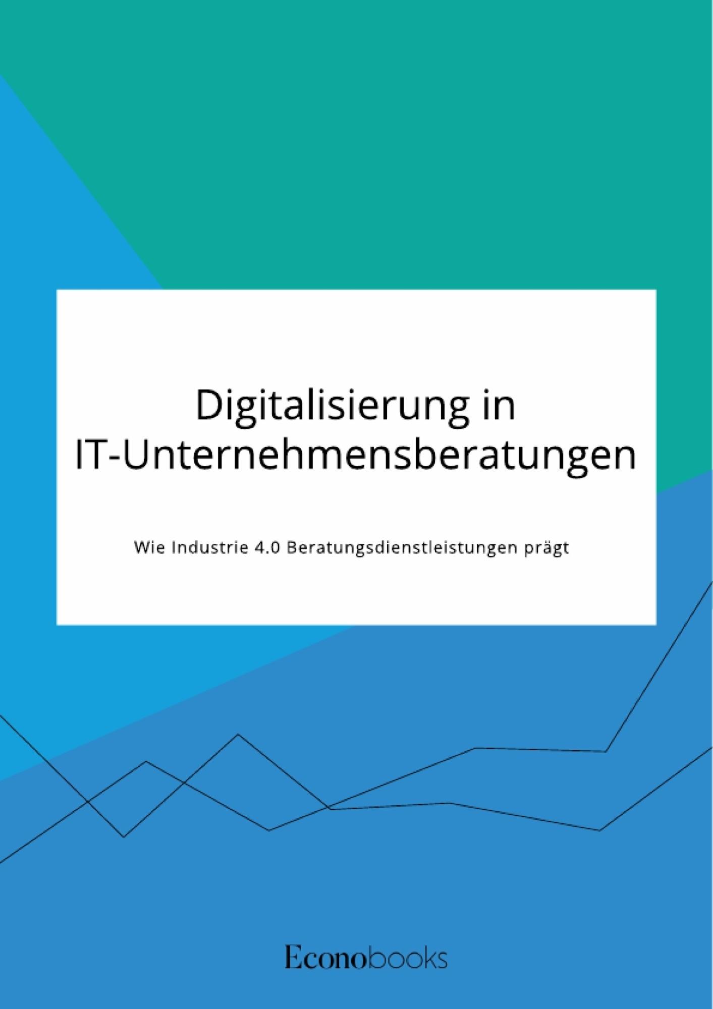 Titel: Digitalisierung in IT-Unternehmensberatungen. Wie Industrie 4.0 Beratungsdienstleistungen prägt
