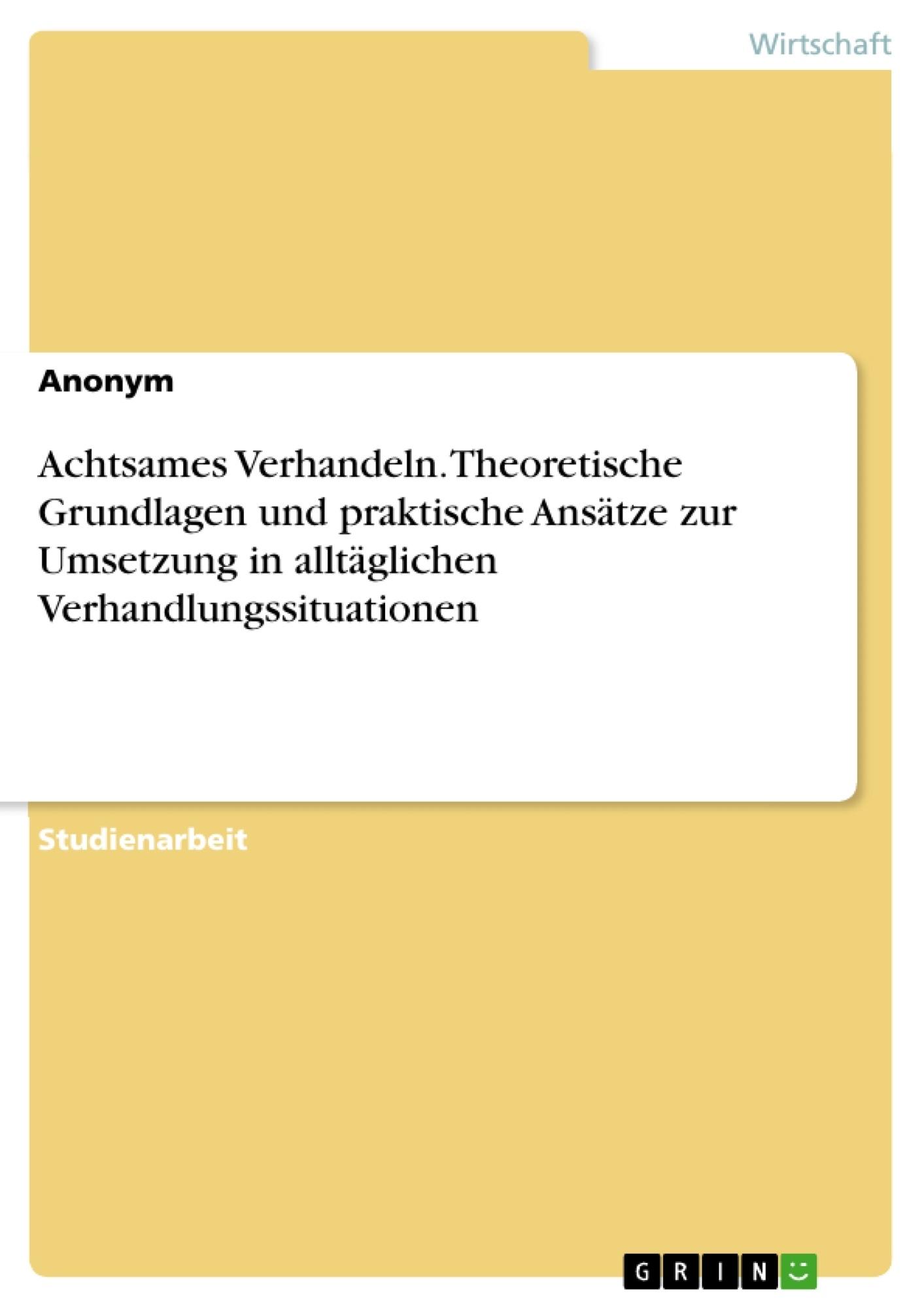 Titel: Achtsames Verhandeln. Theoretische Grundlagen und praktische Ansätze zur Umsetzung in alltäglichen Verhandlungssituationen