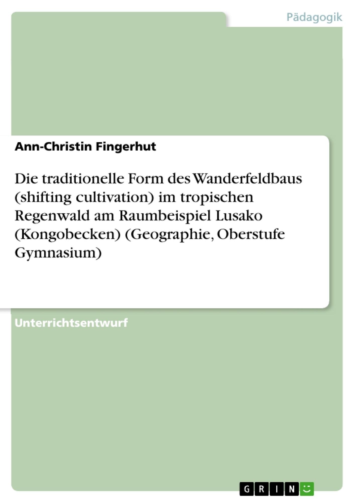 Titel: Die traditionelle Form des Wanderfeldbaus (shifting cultivation) im tropischen Regenwald am  Raumbeispiel Lusako (Kongobecken) (Geographie, Oberstufe Gymnasium)