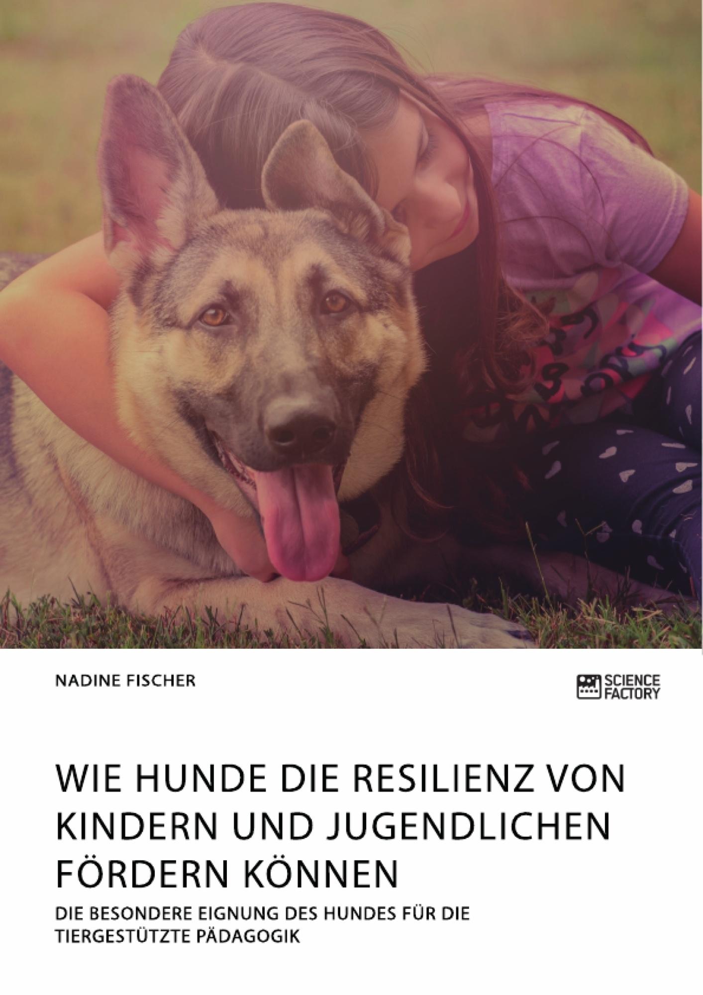 Titel: Wie Hunde die Resilienz von Kindern und Jugendlichen fördern können. Die besondere Eignung des Hundes für die tiergestützte Pädagogik