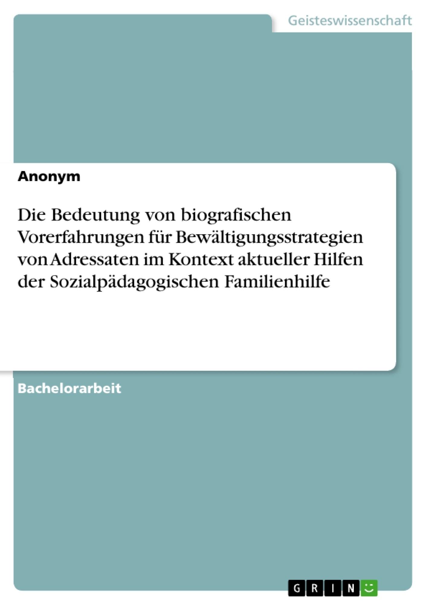 Titel: Die Bedeutung von biografischen Vorerfahrungen für Bewältigungsstrategien von Adressaten im Kontext aktueller Hilfen der Sozialpädagogischen Familienhilfe