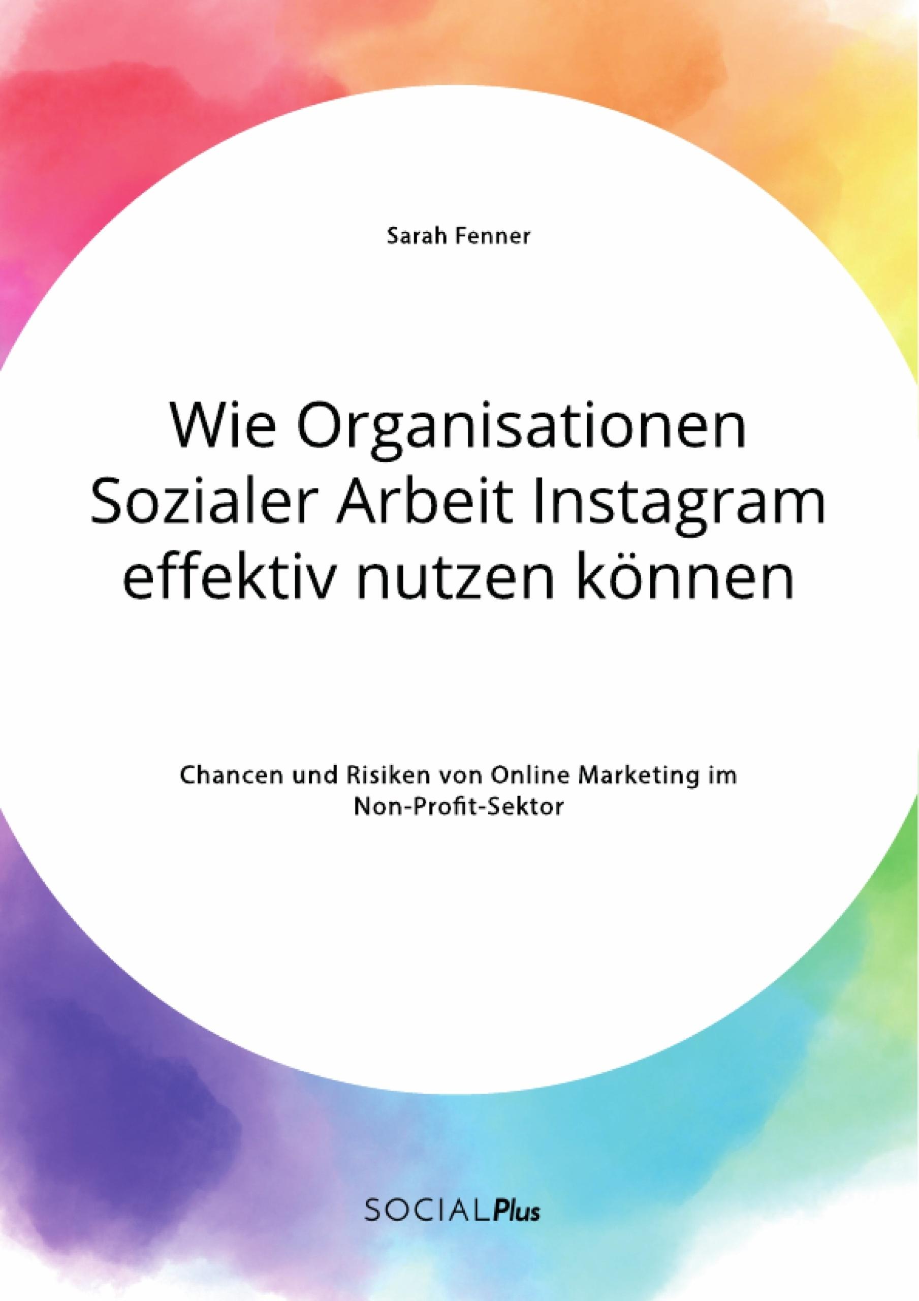 Titel: Wie Organisationen Sozialer Arbeit Instagram effektiv nutzen können. Chancen und Risiken von Online Marketing im Non-Profit-Sektor