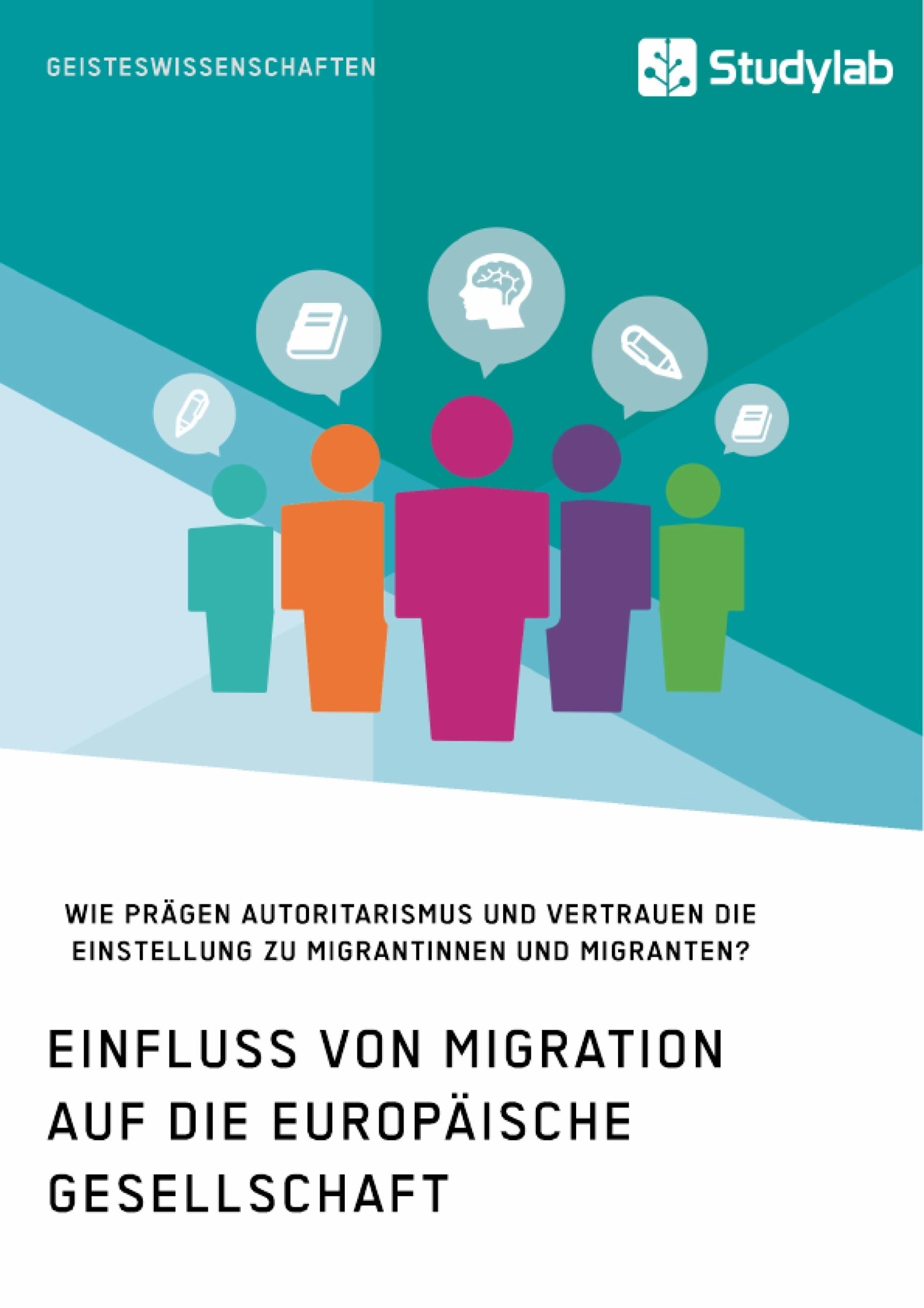 Titel: Einfluss von Migration auf die europäische Gesellschaft. Wie prägen Autoritarismus und Vertrauen die Einstellung zu Migrantinnen und Migranten?